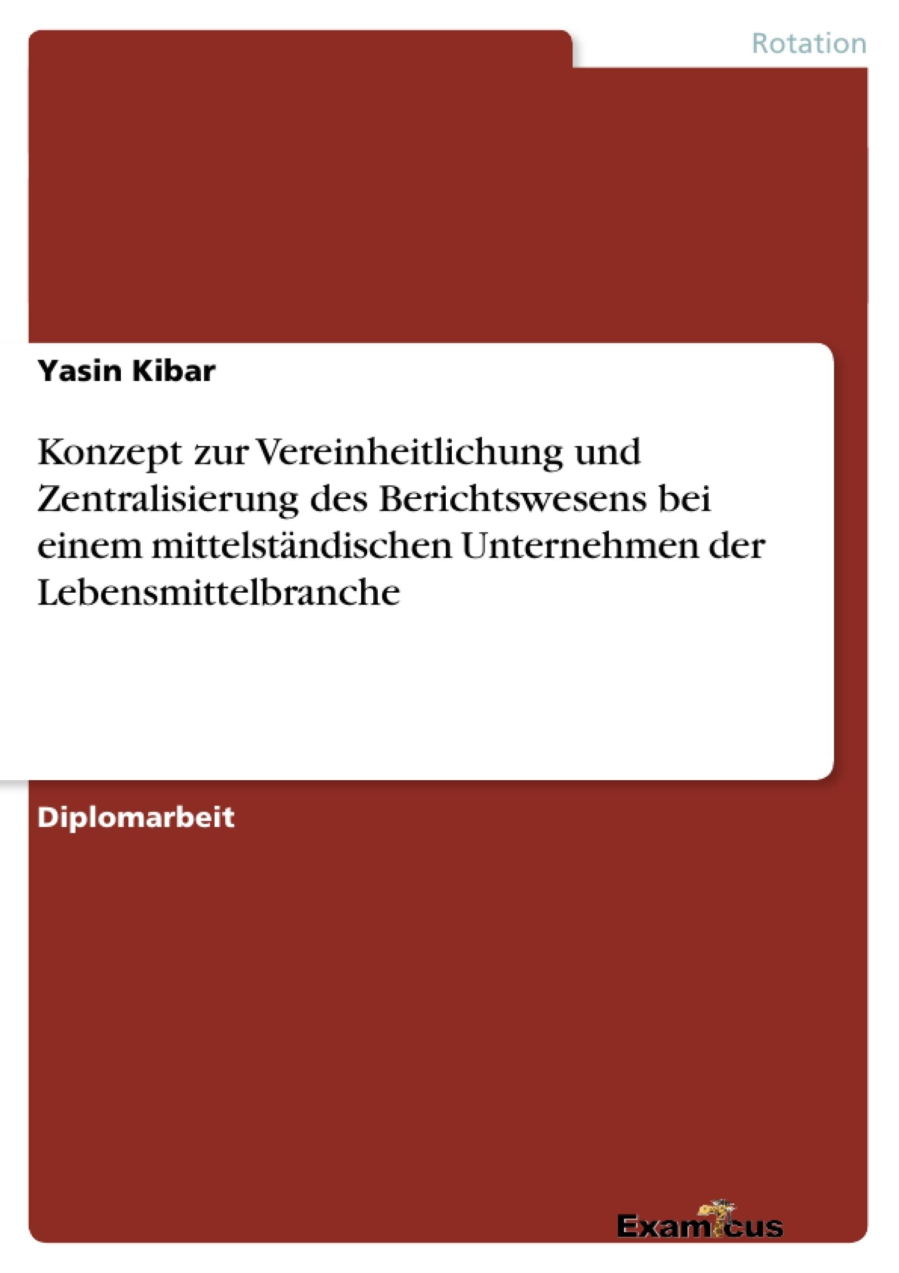 Titel: Konzept zur Vereinheitlichung und Zentralisierung des Berichtswesens bei einem mittelständischen Unternehmen der Lebensmittelbranche
