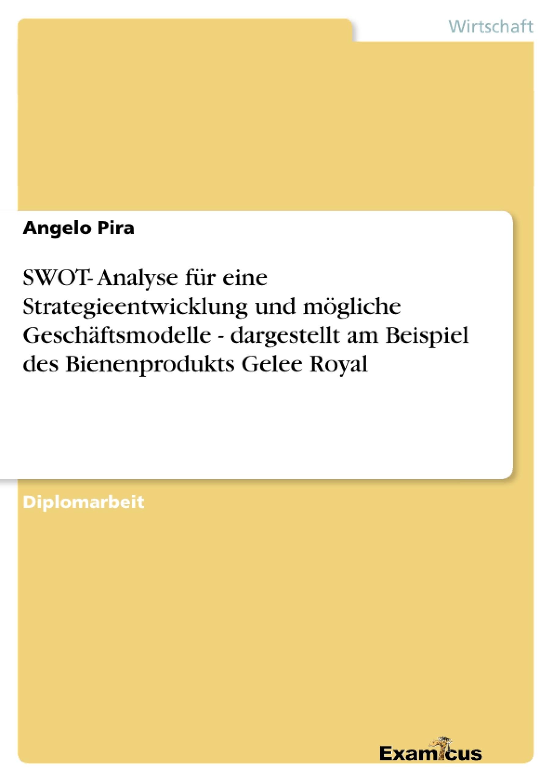 Titel: SWOT- Analyse für eine Strategieentwicklung und mögliche Geschäftsmodelle - dargestellt am Beispiel des Bienenprodukts Gelee Royal