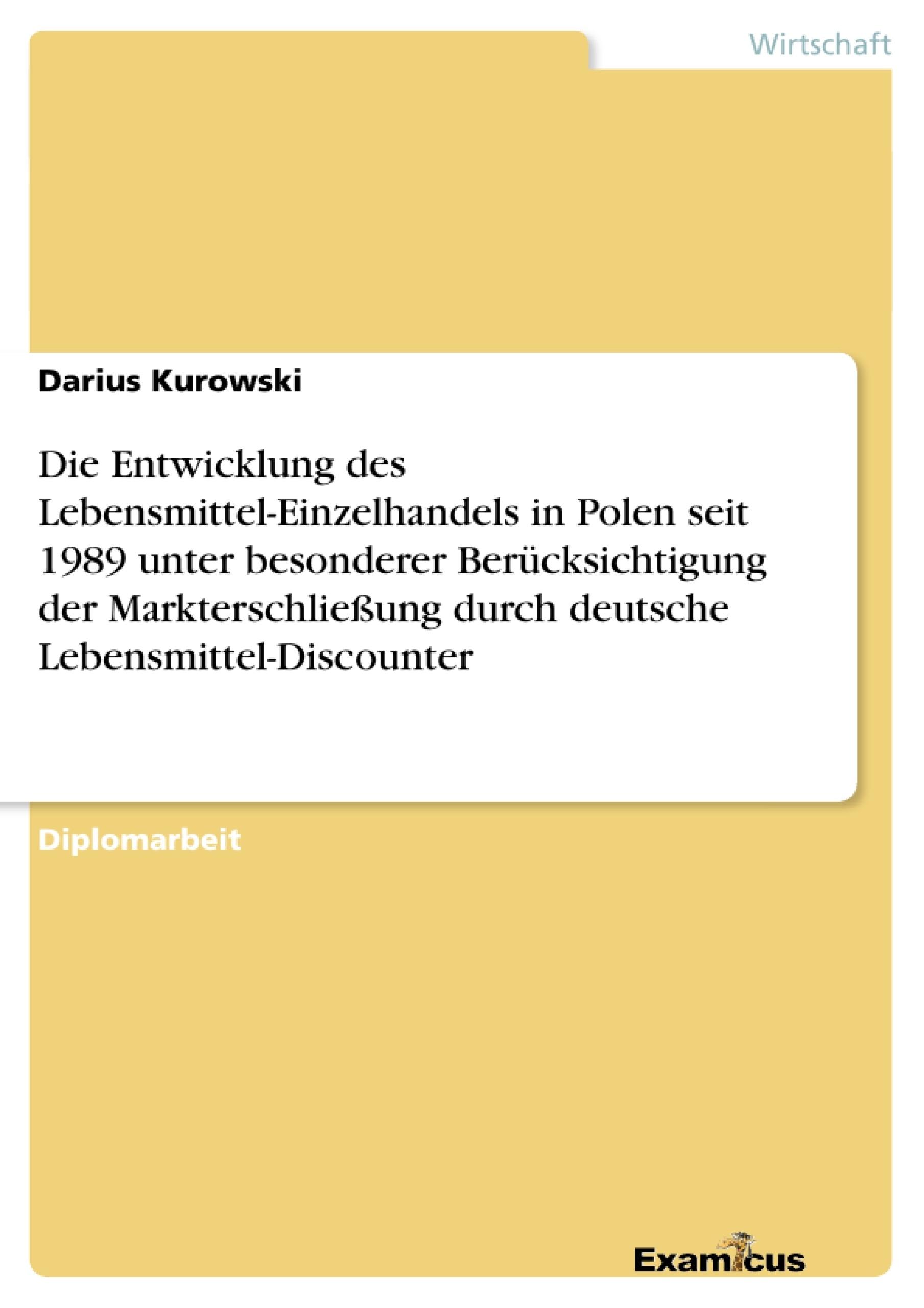 Titel: Die Entwicklung des Lebensmittel-Einzelhandels in Polen seit 1989 unter besonderer Berücksichtigung der Markterschließung durch deutsche Lebensmittel-Discounter