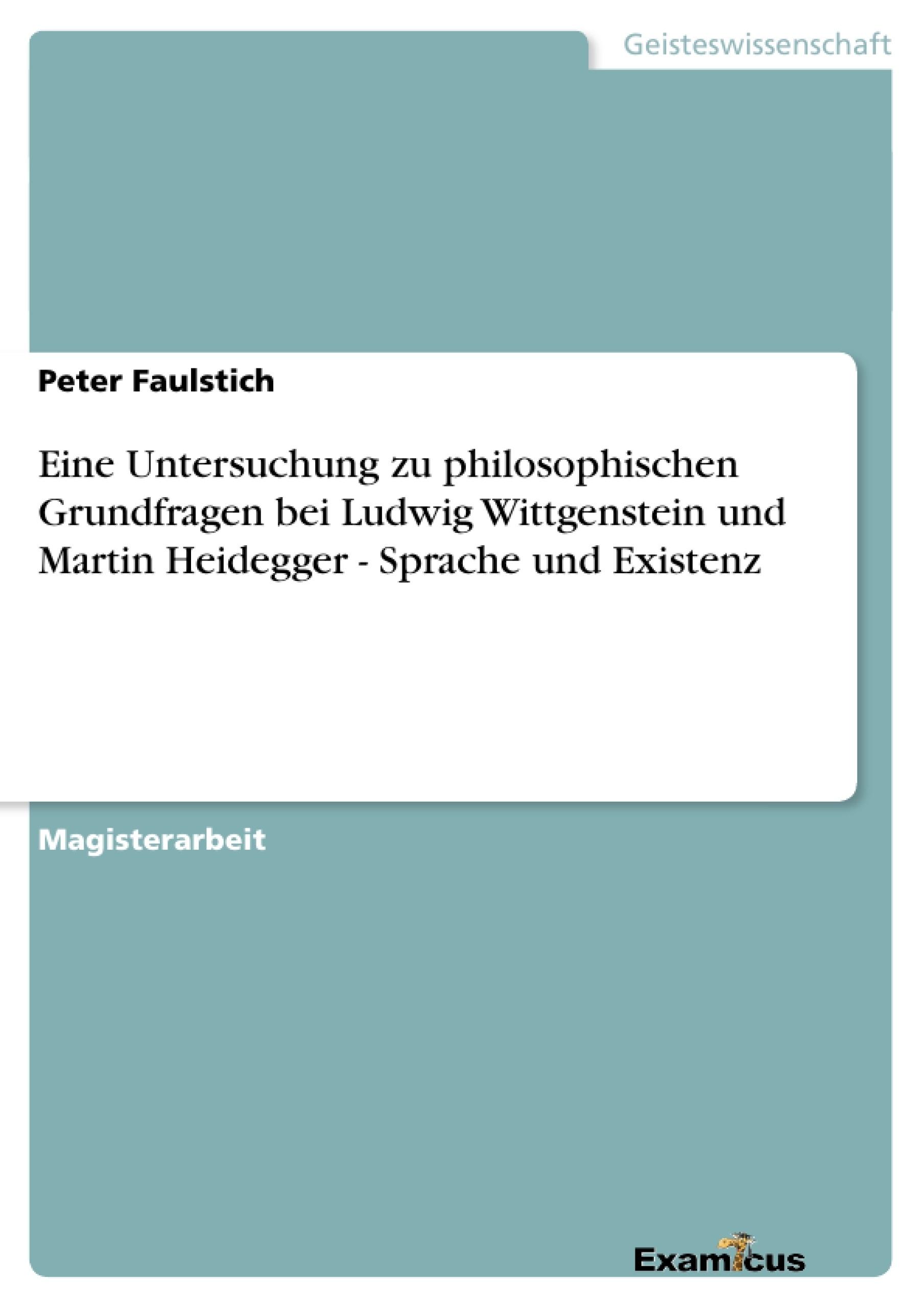 Titel: Eine Untersuchung zu philosophischen Grundfragen bei Ludwig Wittgenstein und Martin Heidegger - Sprache und Existenz