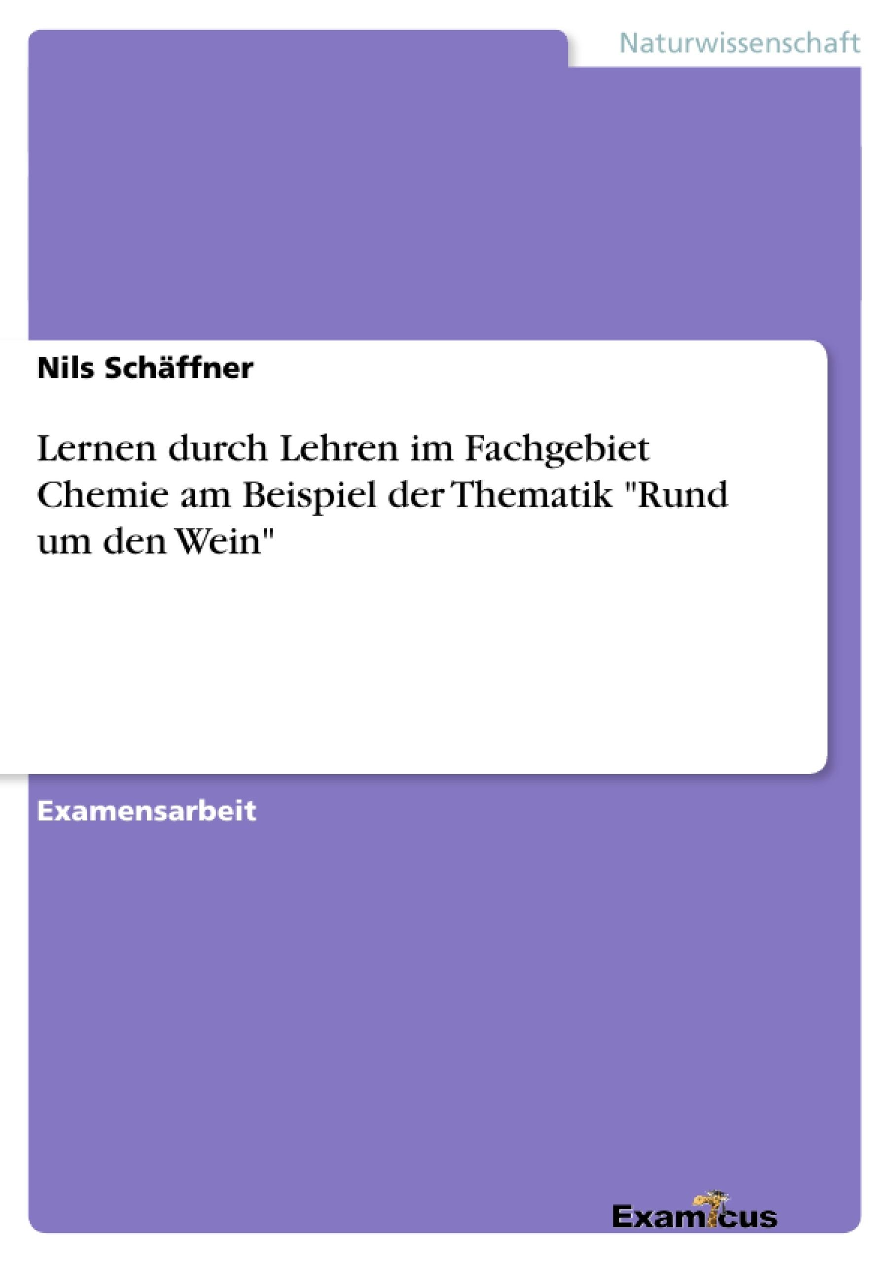 """Titel: Lernen durch Lehren im Fachgebiet Chemie am Beispiel der Thematik """"Rund um den Wein"""""""