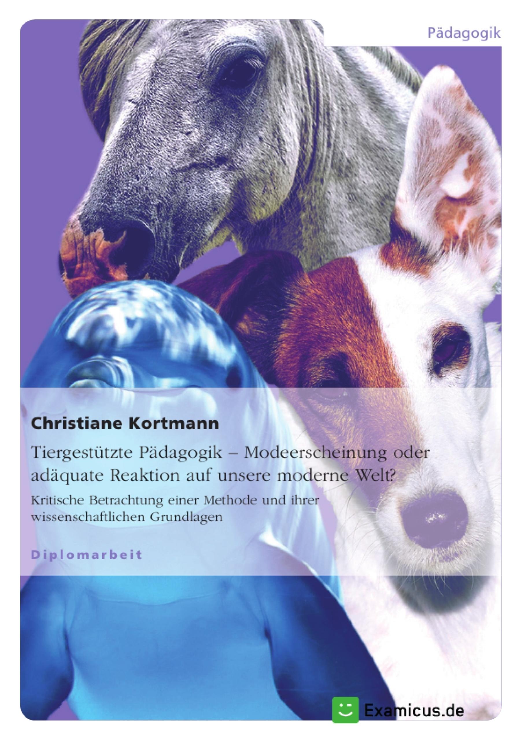 Titel: Tiergestützte Pädagogik – Modeerscheinung oder adäquate Reaktion auf unsere moderne Welt?