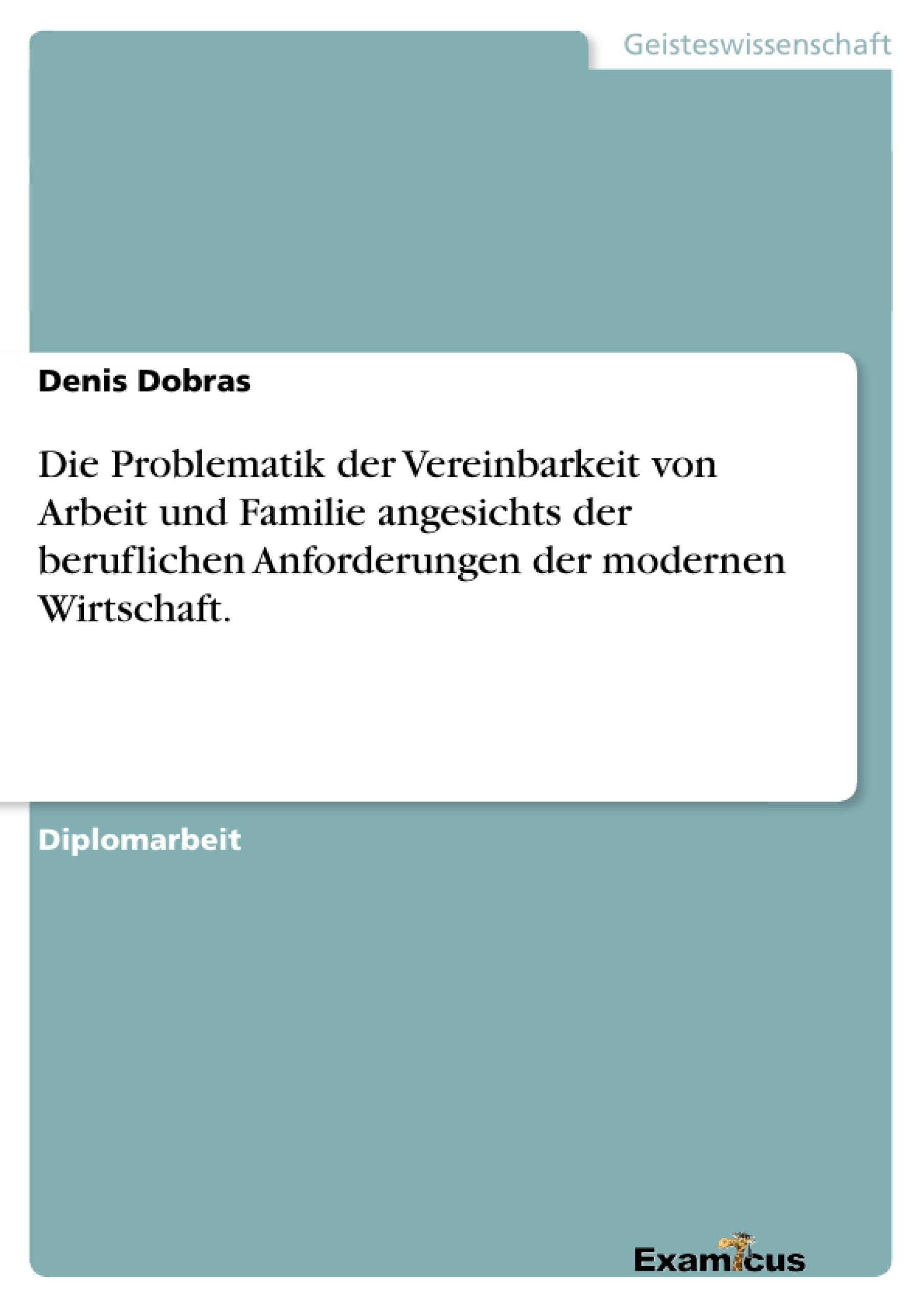 Titel: Die Problematik der Vereinbarkeit von Arbeit und Familie angesichts der beruflichen Anforderungen der modernen Wirtschaft.