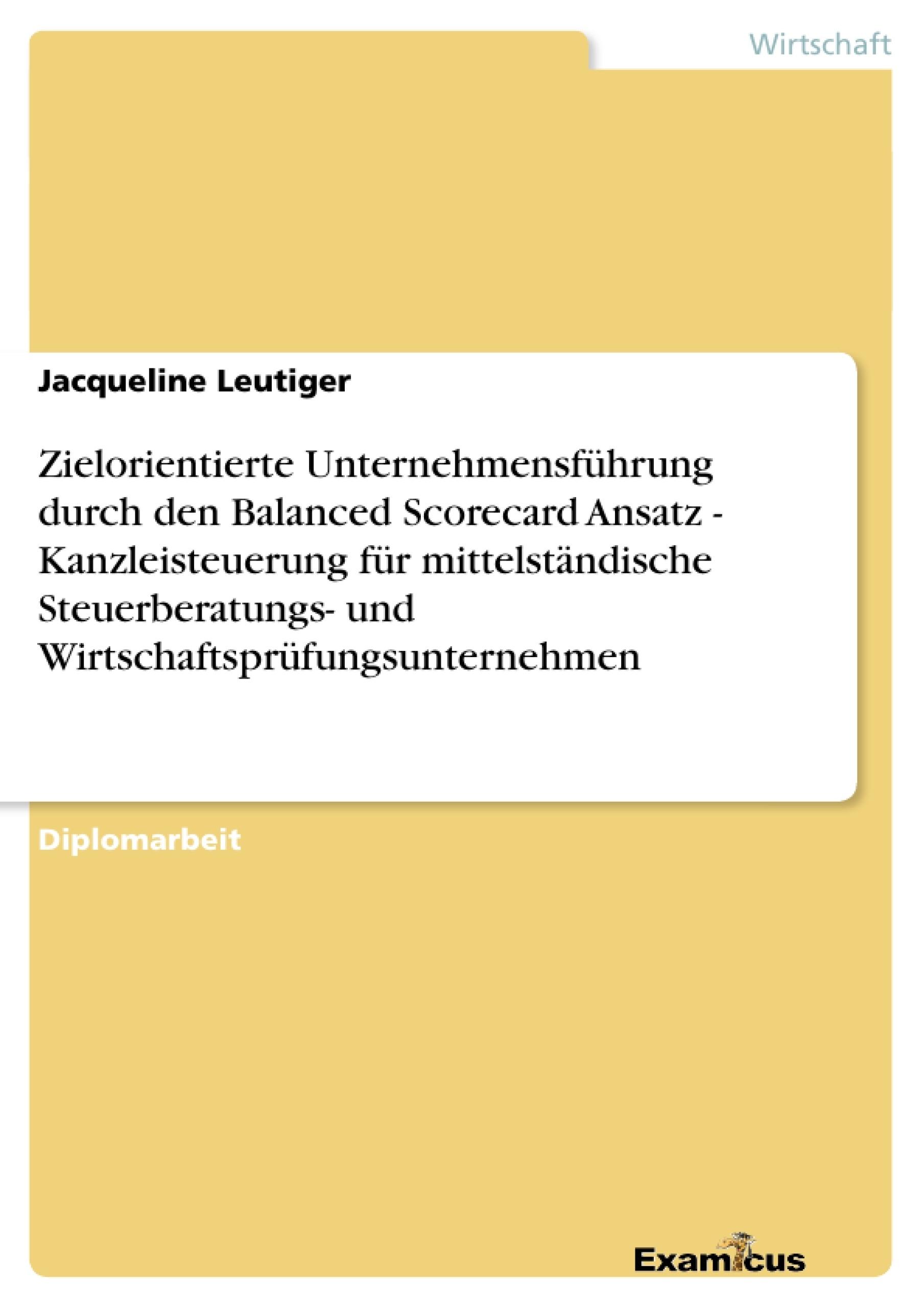 Titel: Zielorientierte Unternehmensführung durch den Balanced Scorecard Ansatz - Kanzleisteuerung für mittelständische Steuerberatungs- undWirtschaftsprüfungsunternehmen
