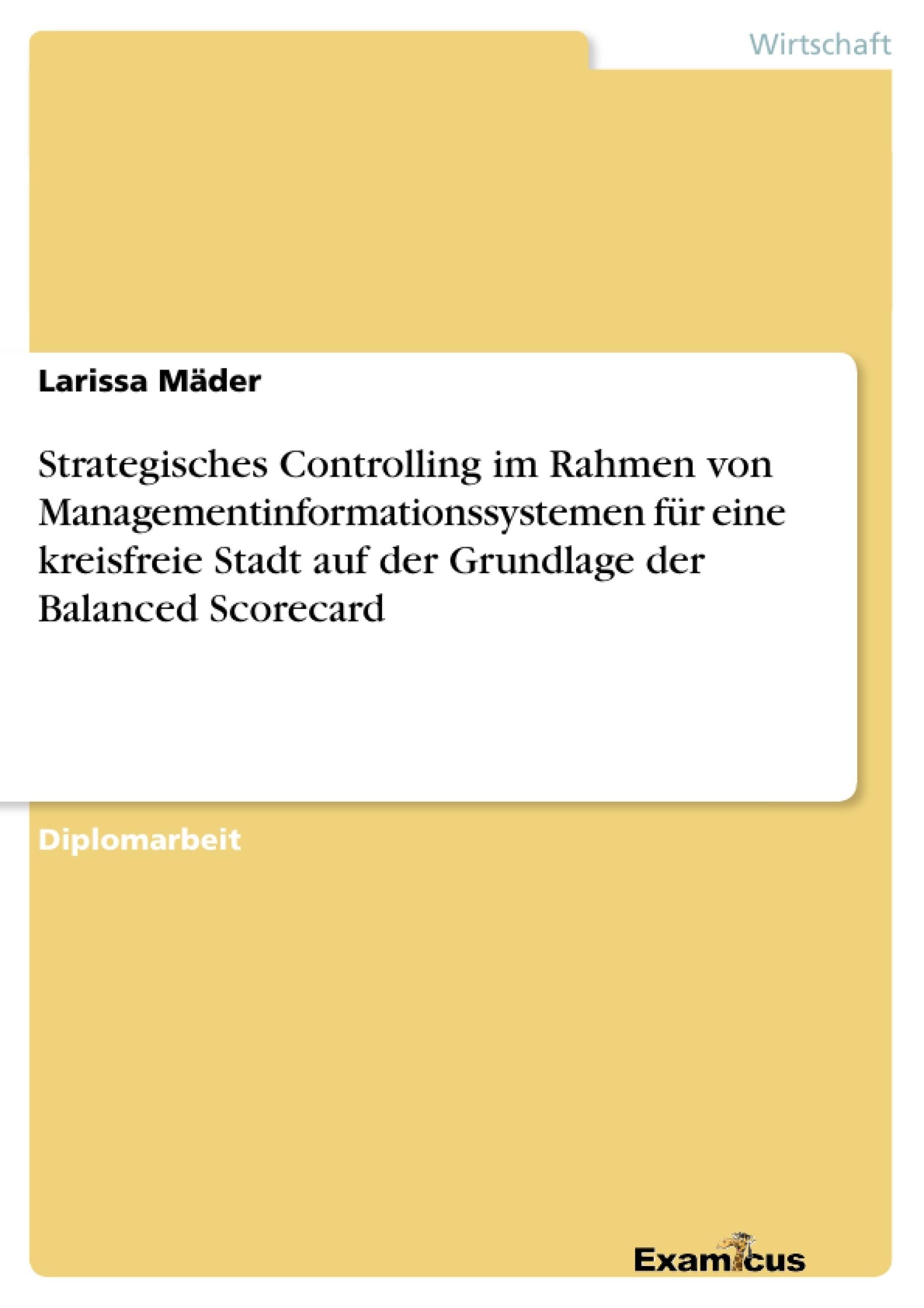 Titel: Strategisches Controlling im Rahmen von Managementinformationssystemen für eine kreisfreie Stadt auf der Grundlage der Balanced Scorecard