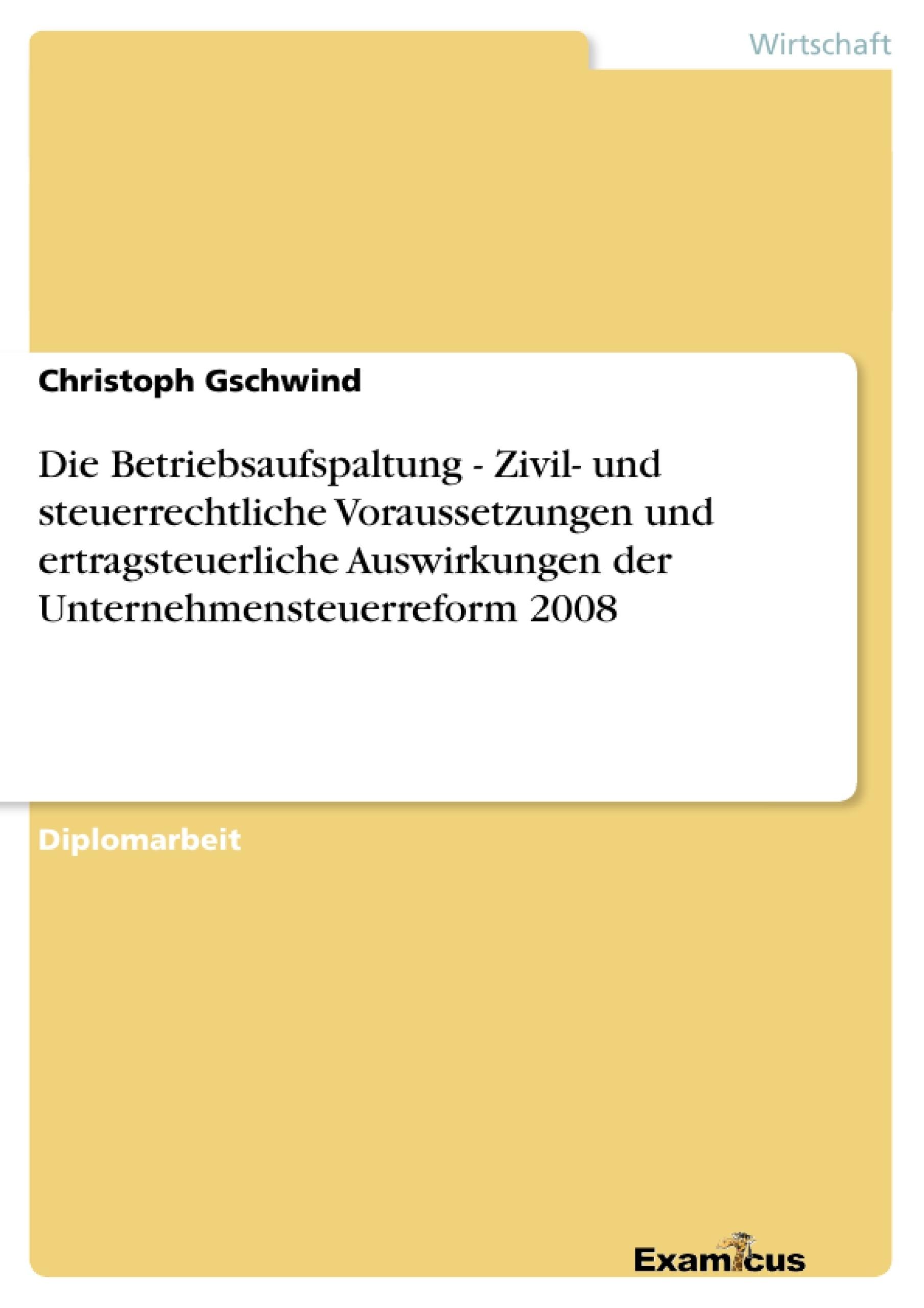 Titel: Die Betriebsaufspaltung - Zivil- und steuerrechtliche Voraussetzungen und ertragsteuerliche Auswirkungen der Unternehmensteuerreform 2008