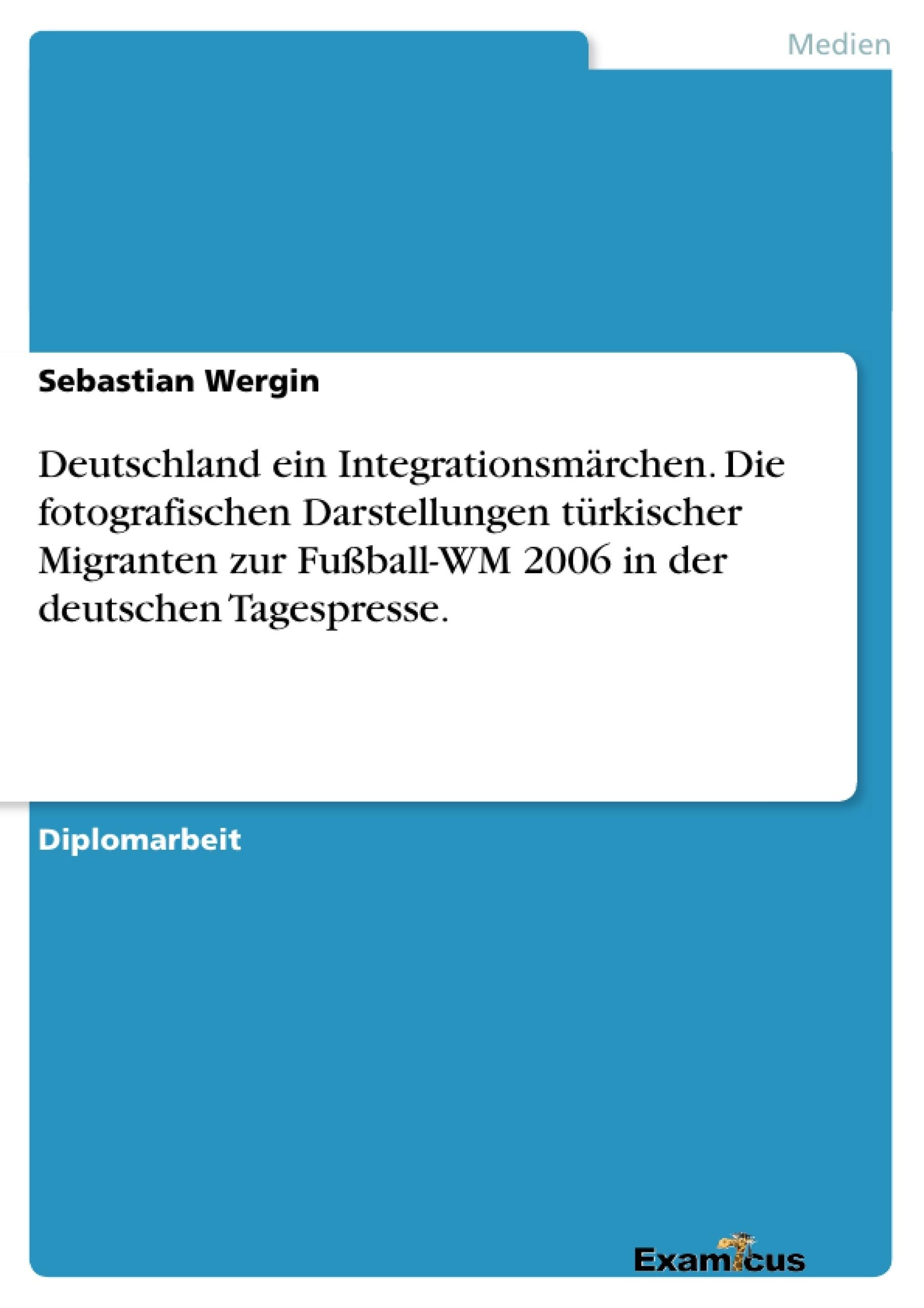 Titel: Deutschland ein Integrationsmärchen. Die fotografischen Darstellungen türkischer Migranten zur Fußball-WM 2006 in der deutschen Tagespresse.