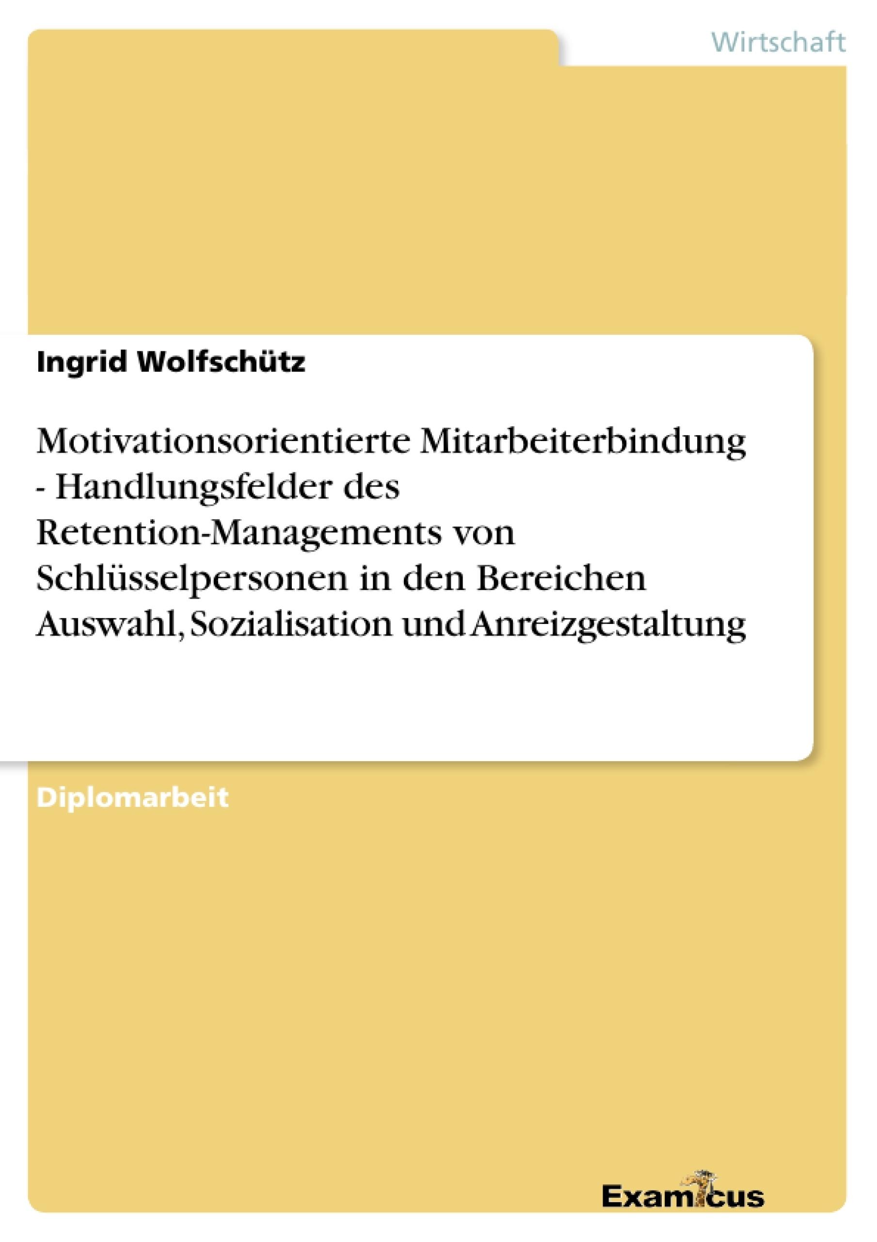 Titel: Motivationsorientierte Mitarbeiterbindung - Handlungsfelder des Retention-Managements von Schlüsselpersonen in den Bereichen Auswahl, Sozialisation und Anreizgestaltung