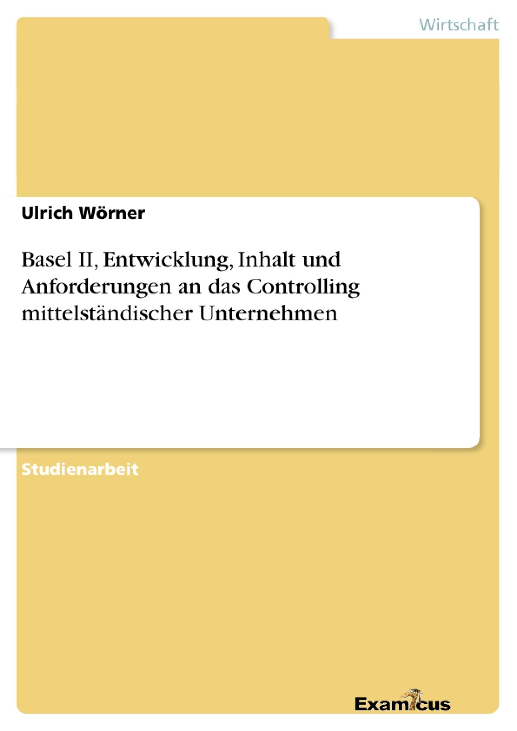 Titel: Basel II, Entwicklung, Inhalt und Anforderungen an das Controlling mittelständischer Unternehmen