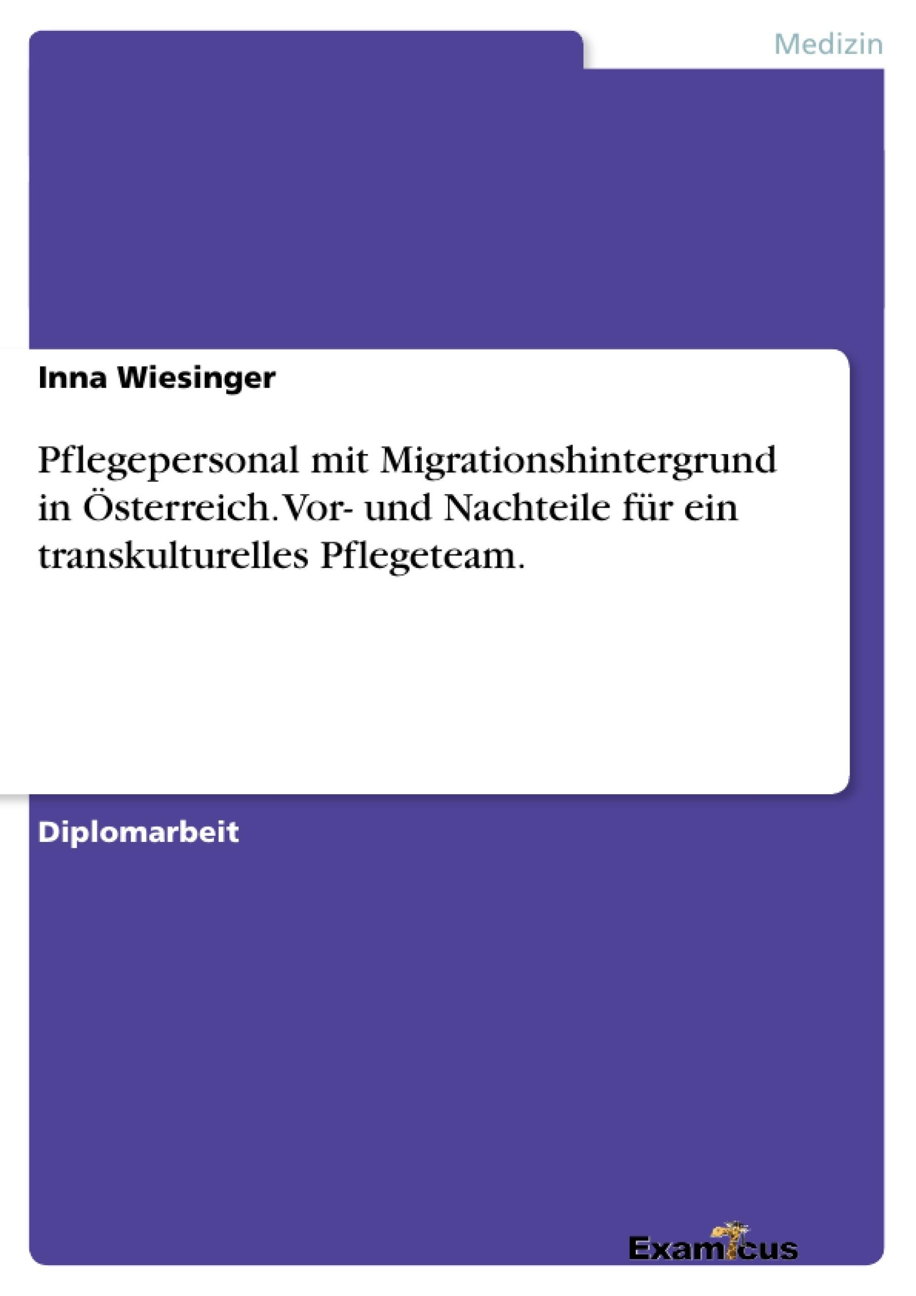 Titel: Pflegepersonal mit Migrationshintergrund in Österreich.Vor- und Nachteile für ein transkulturelles Pflegeteam.