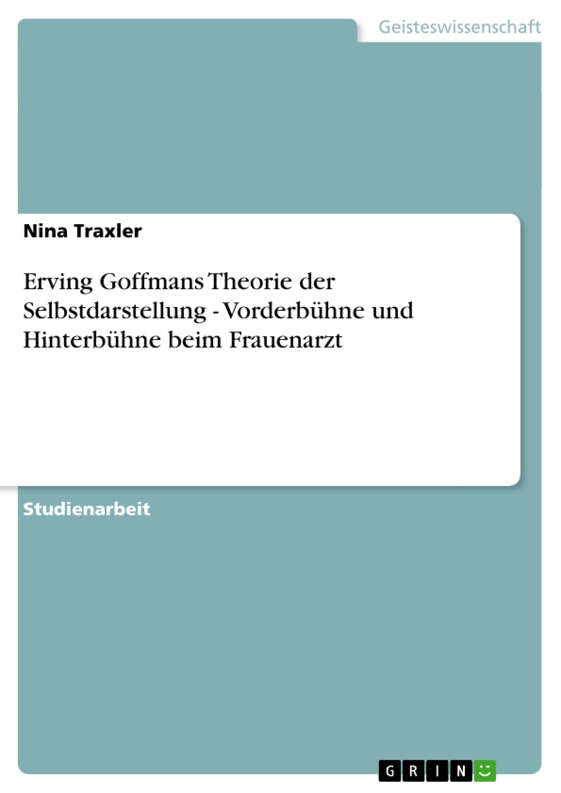 Titel: Erving Goffmans Theorie der Selbstdarstellung - Vorderbühne und Hinterbühne beim Frauenarzt