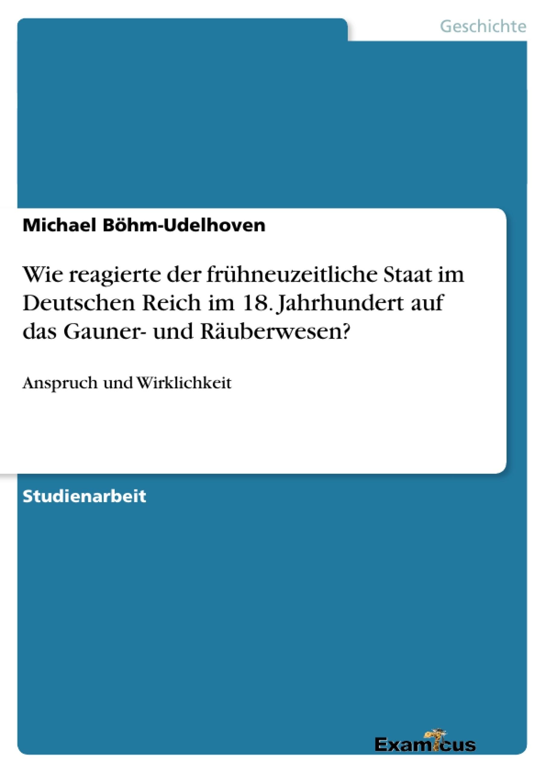Titel: Wie reagierte der frühneuzeitliche Staat im Deutschen Reich im 18. Jahrhundert auf das Gauner- und Räuberwesen?