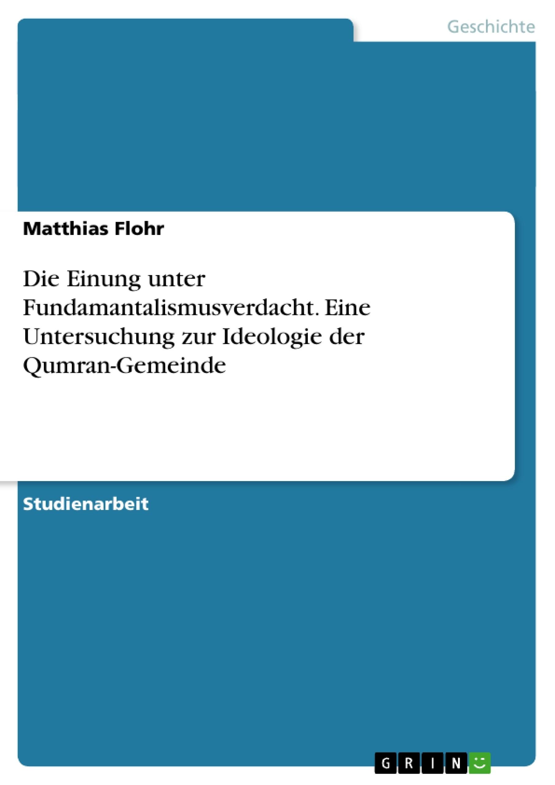 Titel: Die Einung unter Fundamantalismusverdacht. Eine Untersuchung zur Ideologie der Qumran-Gemeinde