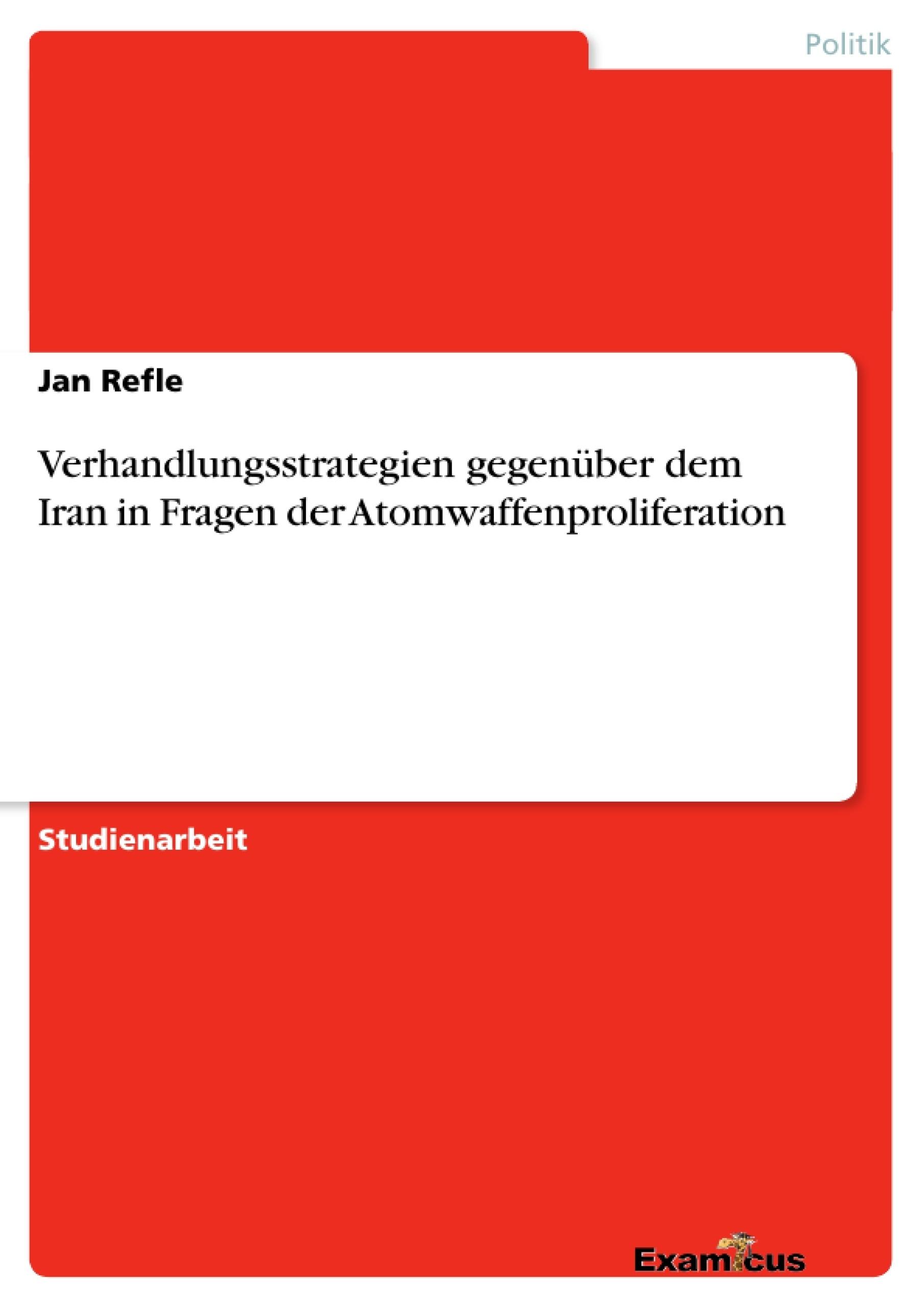 Titel: Verhandlungsstrategien gegenüber dem Iran in Fragen der Atomwaffenproliferation