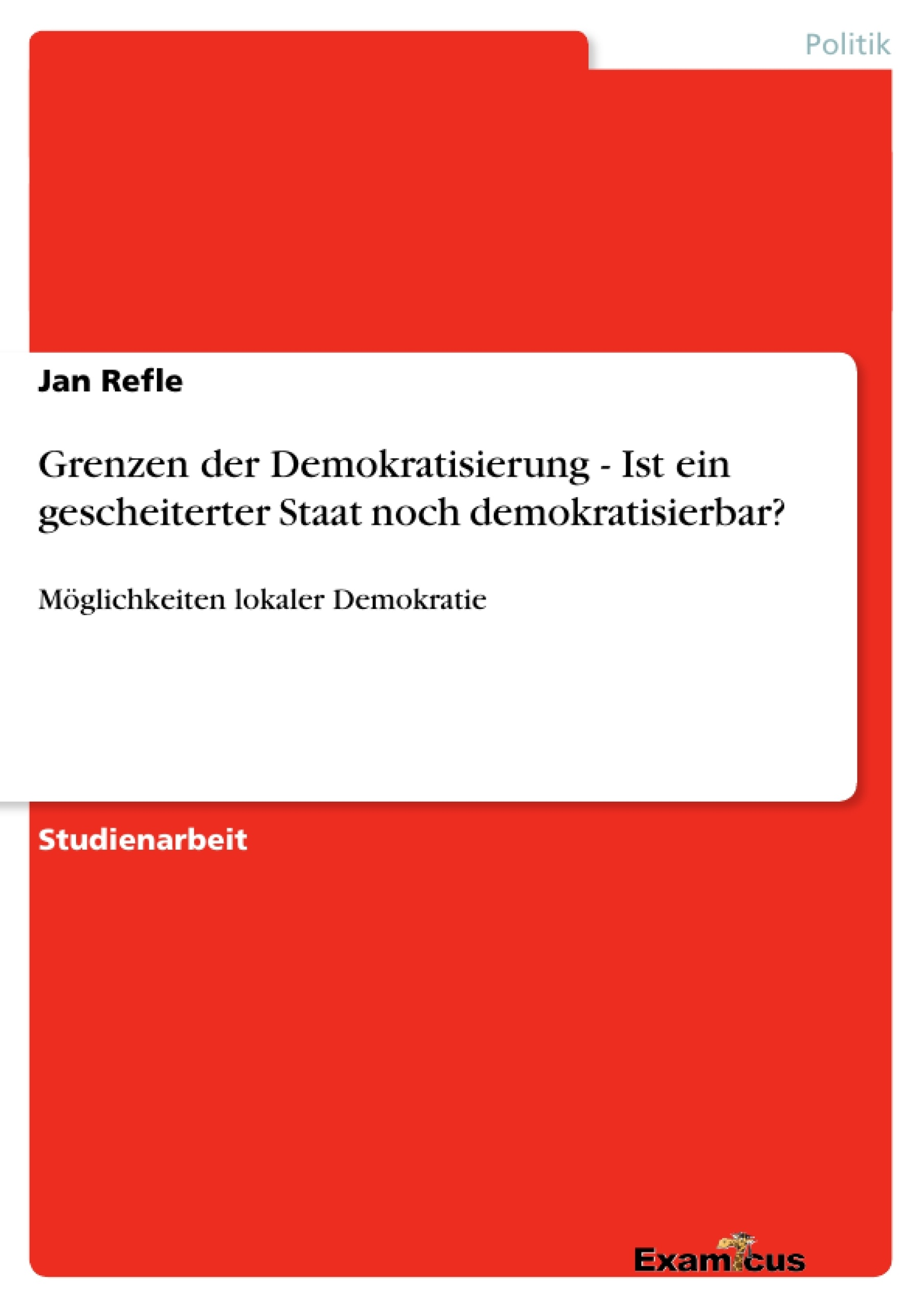 Titel: Grenzen der Demokratisierung - Ist ein gescheiterter Staat noch demokratisierbar?