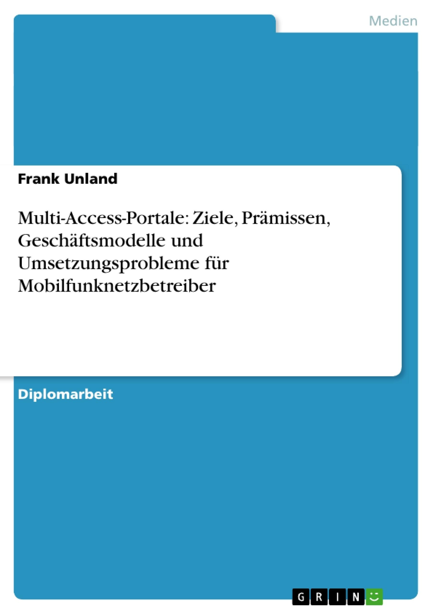 Titel: Multi-Access-Portale: Ziele, Prämissen, Geschäftsmodelle und Umsetzungsprobleme für Mobilfunknetzbetreiber
