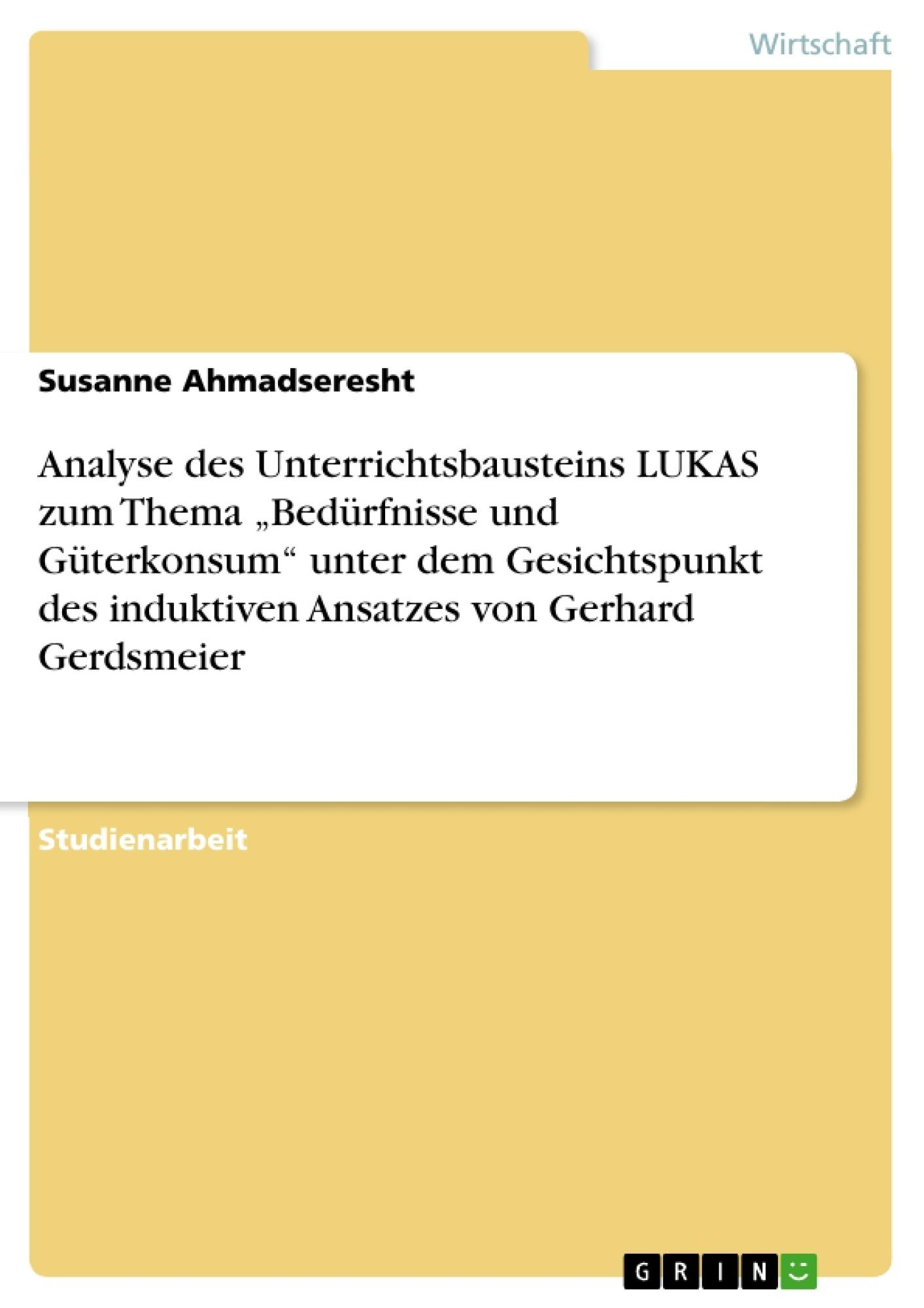 """Titel: Analyse des Unterrichtsbausteins LUKAS  zum Thema """"Bedürfnisse und Güterkonsum"""" unter dem Gesichtspunkt des induktiven Ansatzes von Gerhard Gerdsmeier"""