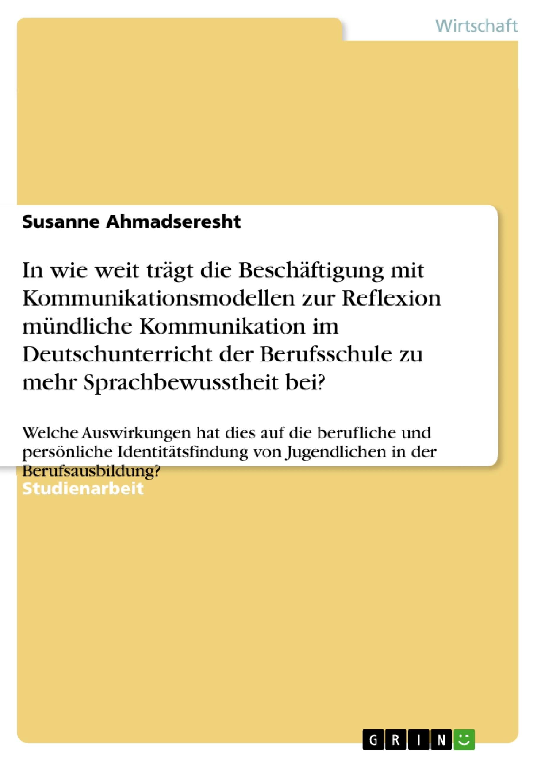 Titel: In wie weit trägt die Beschäftigung mit Kommunikationsmodellen zur Reflexion mündliche Kommunikation im Deutschunterricht der Berufsschule zu mehr Sprachbewusstheit bei?