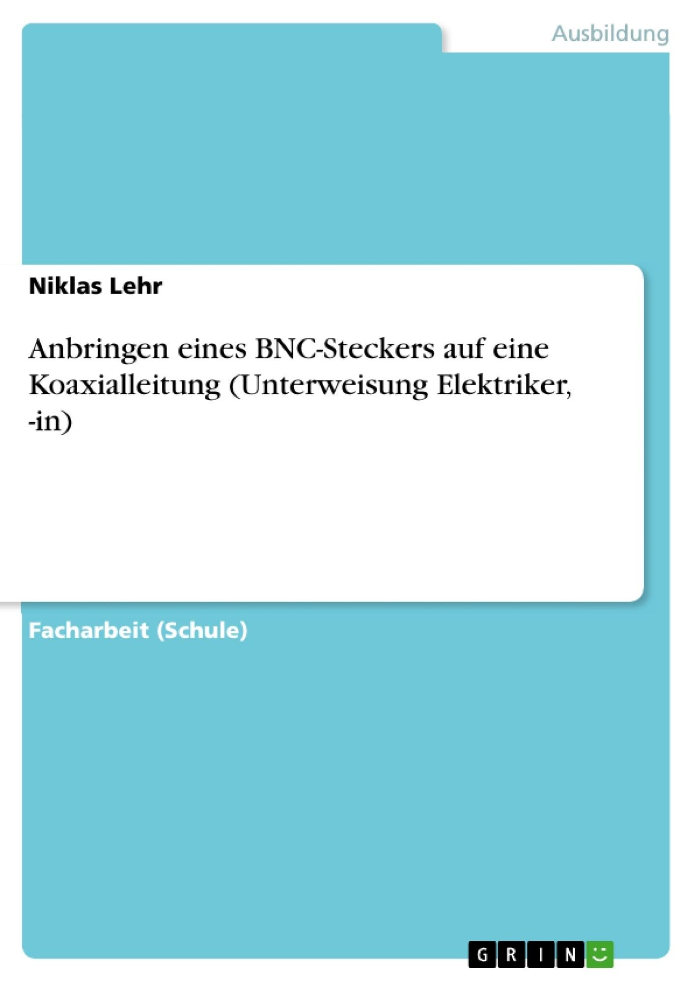Titel: Anbringen eines BNC-Steckers auf eine Koaxialleitung (Unterweisung Elektriker, -in)