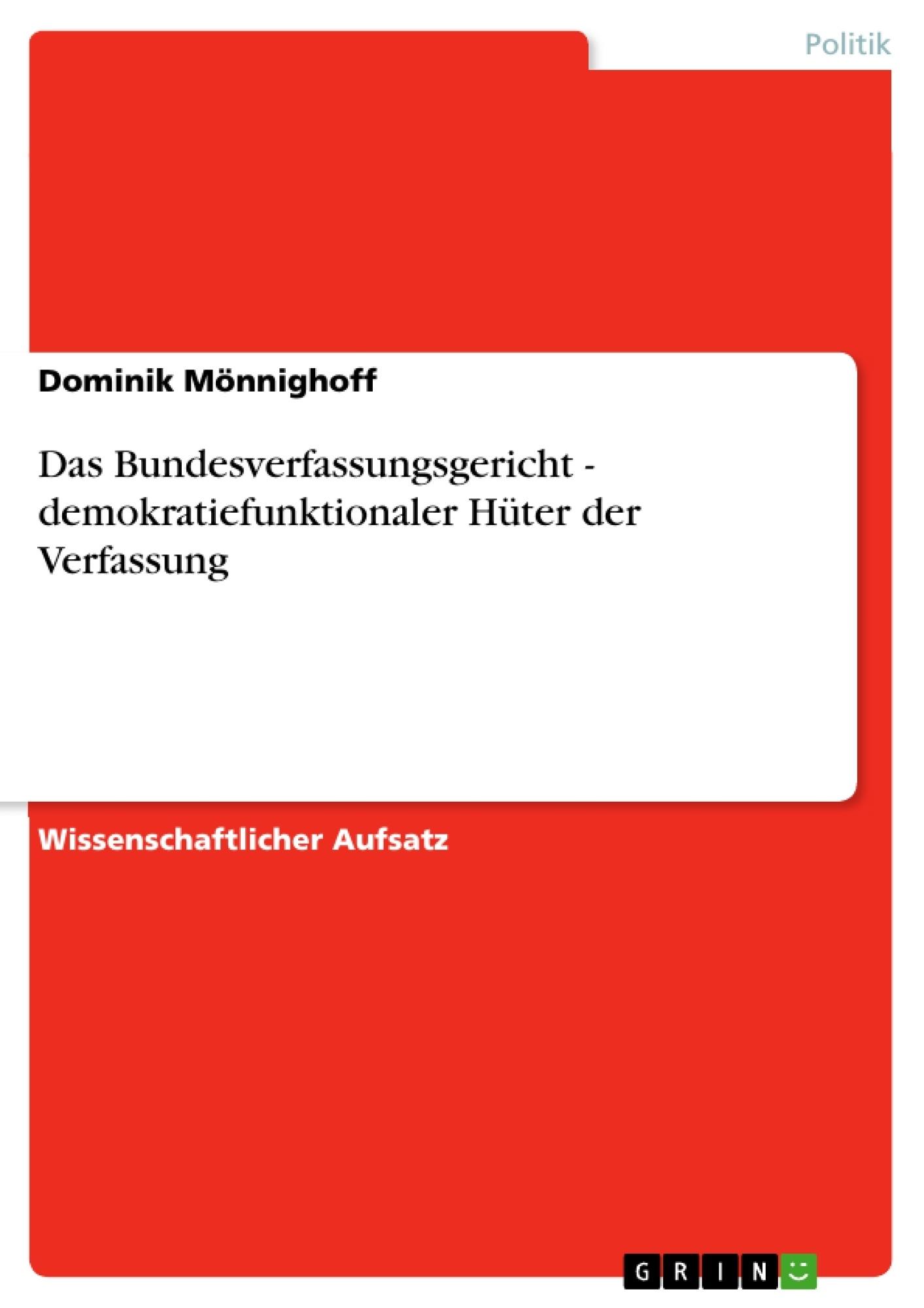 Titel: Das Bundesverfassungsgericht - demokratiefunktionaler Hüter der Verfassung