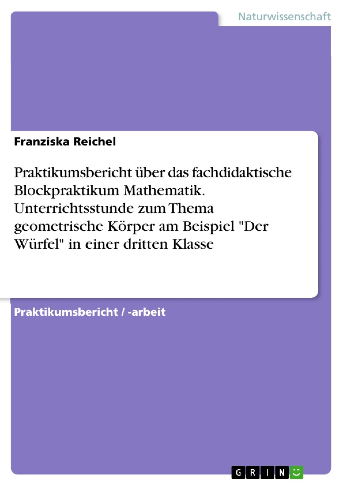 """Titel: Praktikumsbericht über das fachdidaktische Blockpraktikum Mathematik. Unterrichtsstunde zum Thema geometrische Körper am Beispiel """"Der Würfel"""" in einer dritten Klasse"""