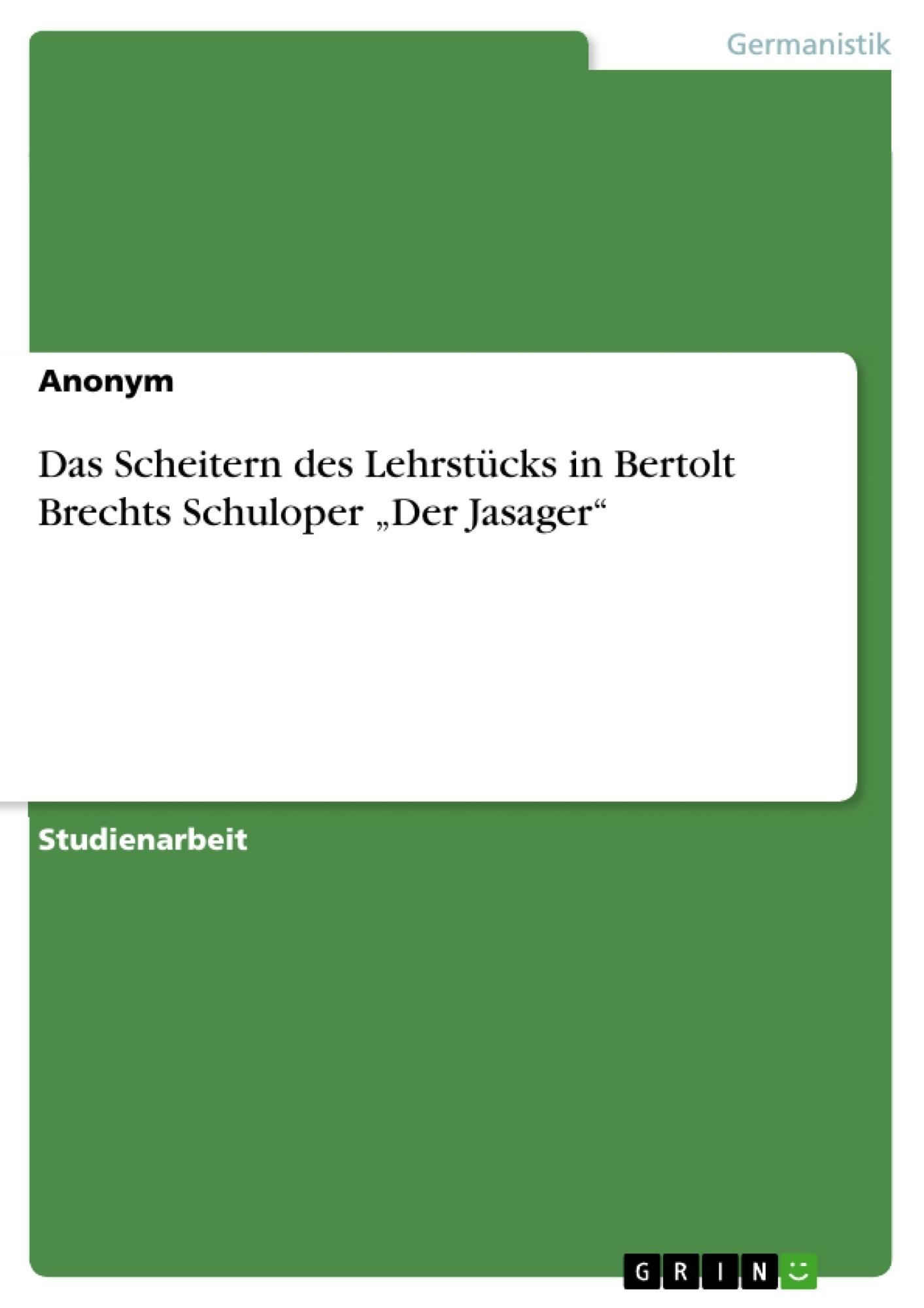 """Titel: Das Scheitern des Lehrstücks in Bertolt Brechts Schuloper """"Der Jasager"""""""