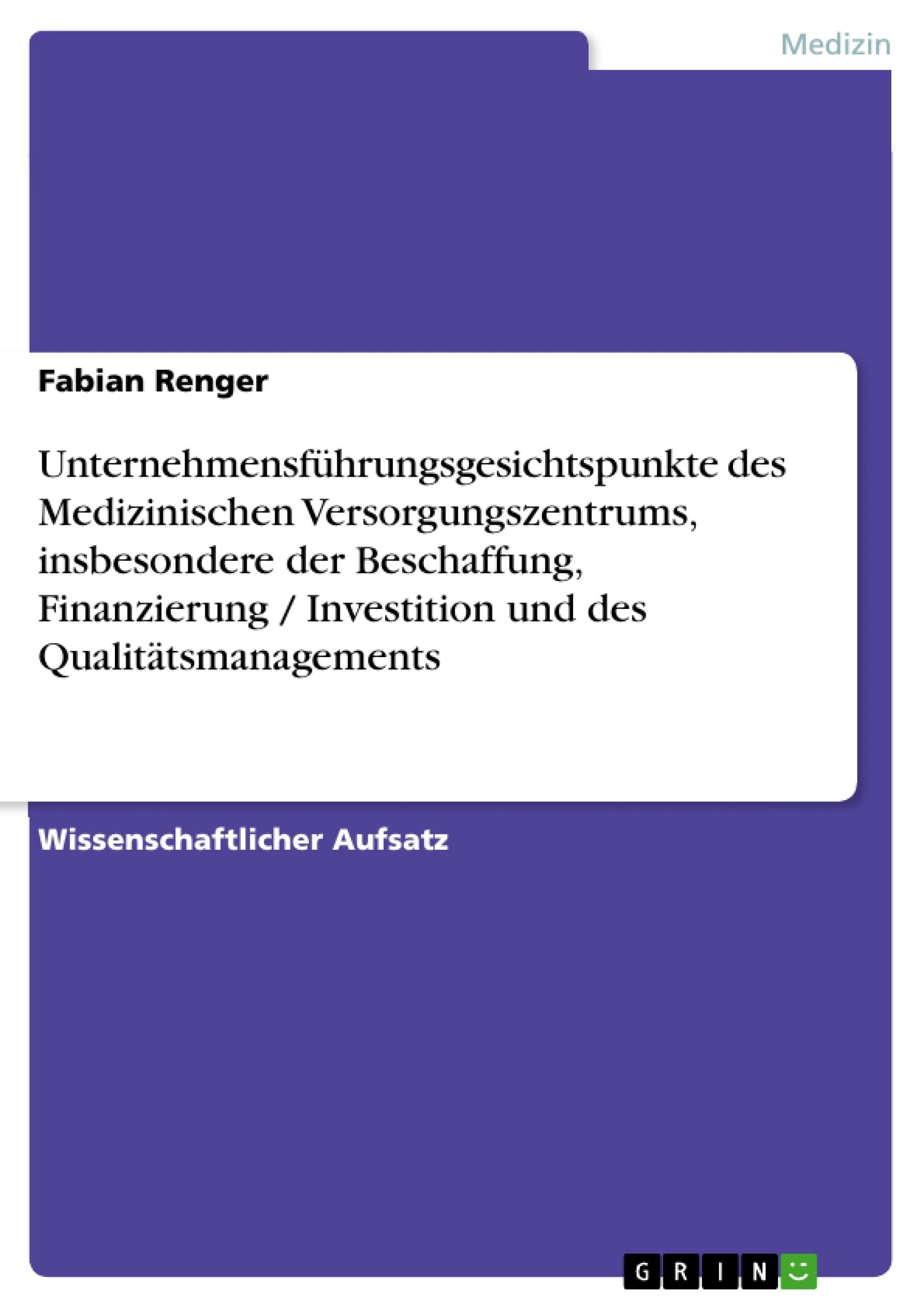 Titel: Unternehmensführungsgesichtspunkte des Medizinischen Versorgungszentrums, insbesondere der Beschaffung,  Finanzierung / Investition und des Qualitätsmanagements