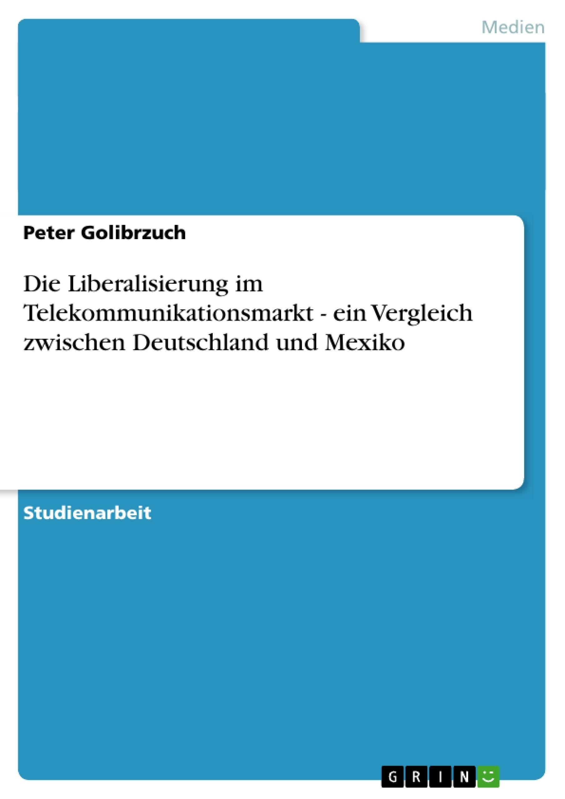 Titel: Die Liberalisierung im Telekommunikationsmarkt - ein Vergleich zwischen Deutschland und Mexiko
