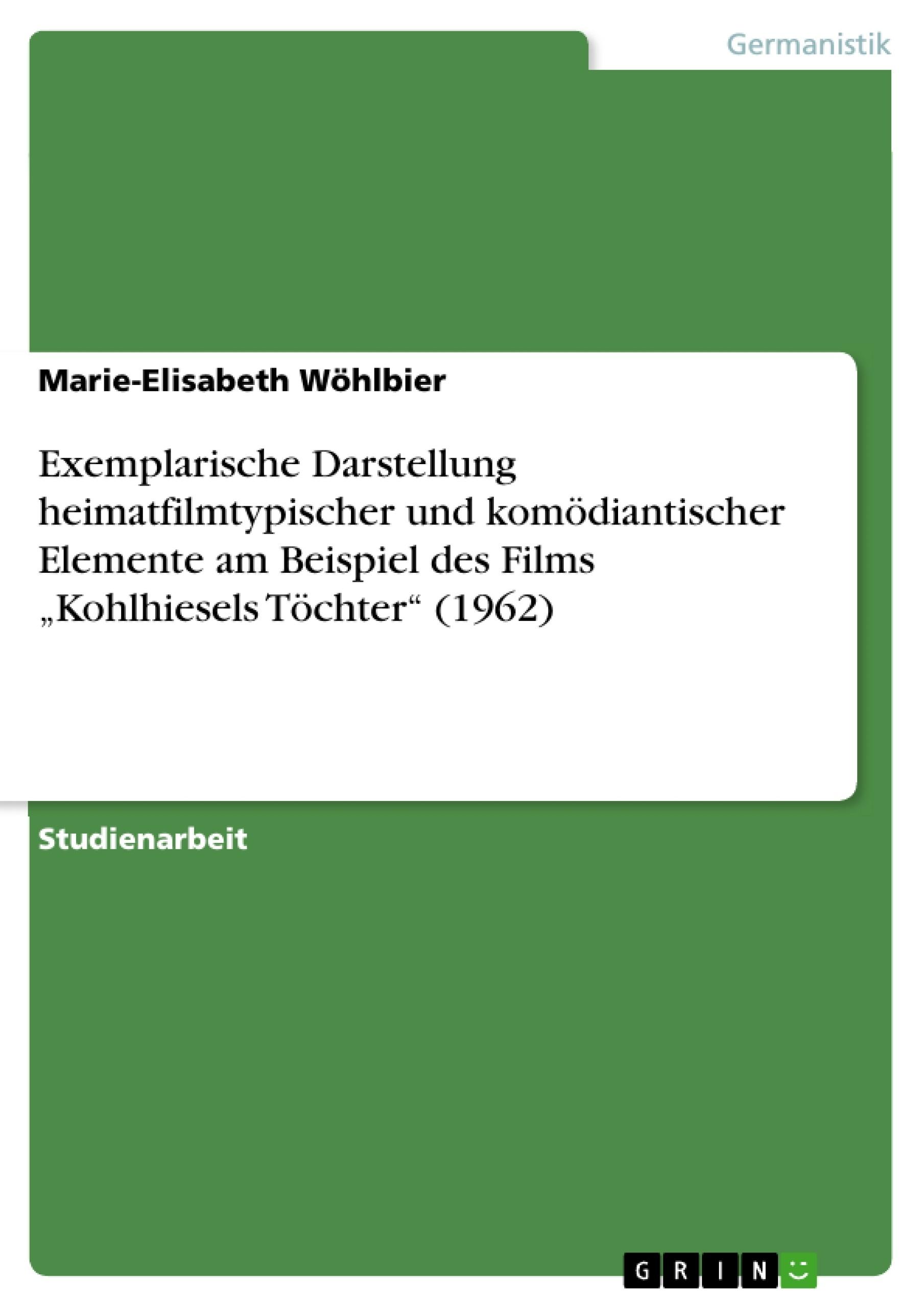 """Titel: Exemplarische Darstellung heimatfilmtypischer und komödiantischer Elemente am Beispiel des Films """"Kohlhiesels Töchter"""" (1962)"""