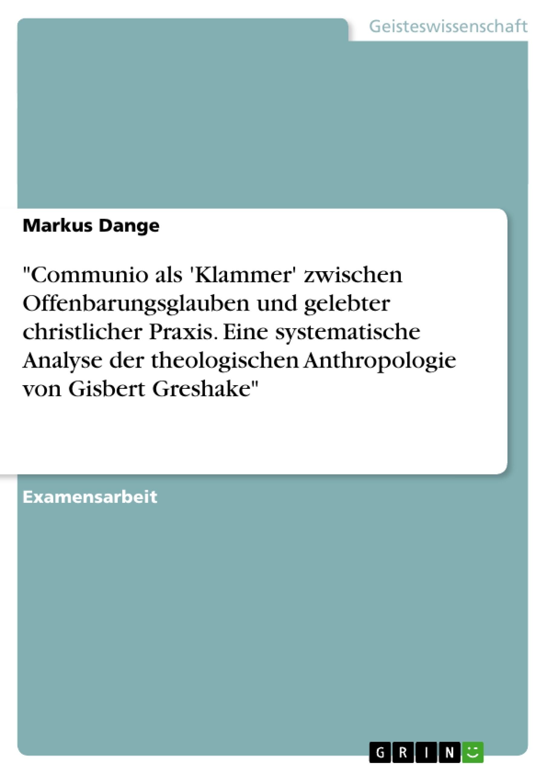 """Titel: """"Communio als 'Klammer' zwischen Offenbarungsglauben und gelebter christlicher Praxis. Eine systematische Analyse der theologischen  Anthropologie von Gisbert Greshake"""""""