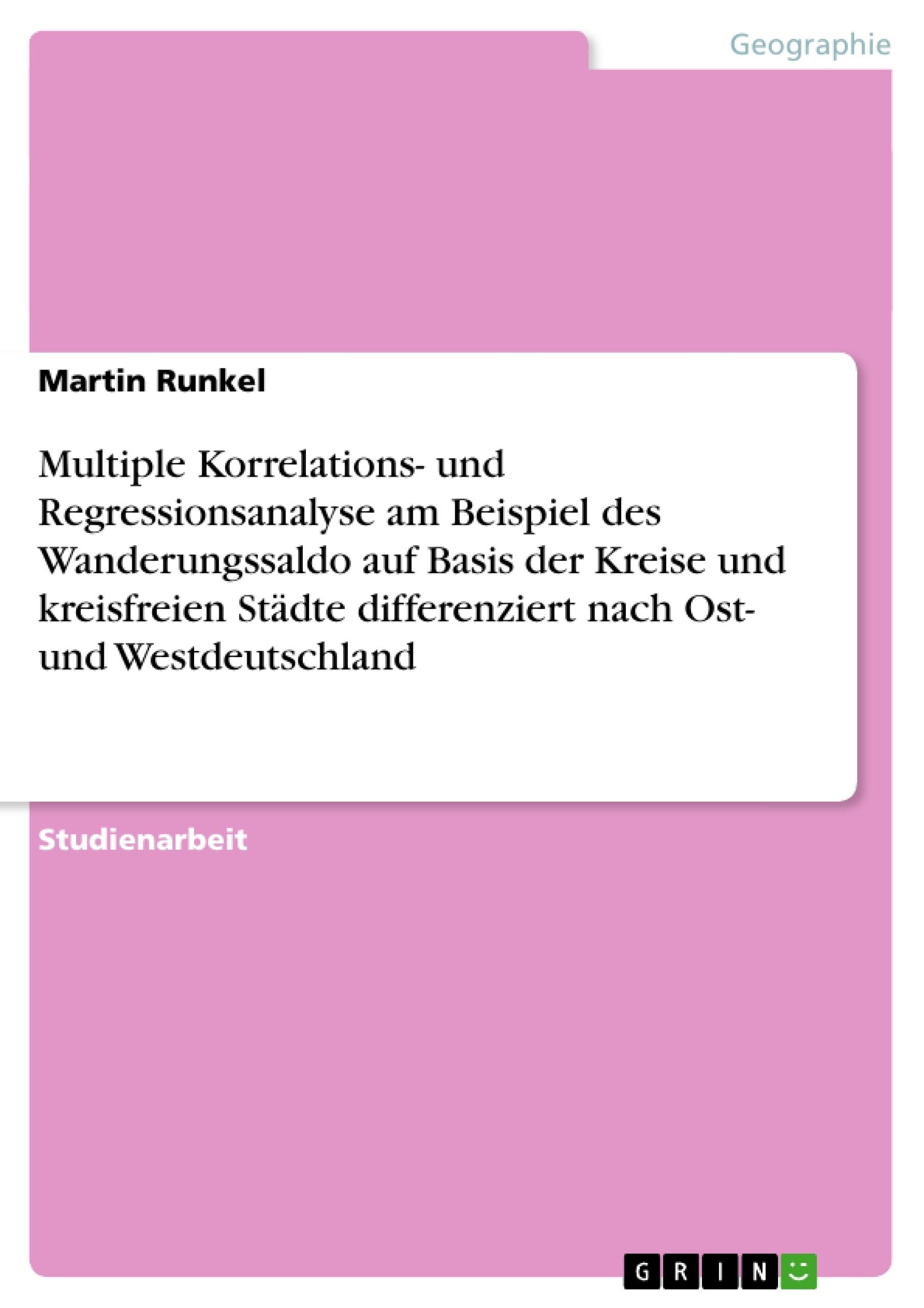 Titel: Multiple Korrelations- und Regressionsanalyse am Beispiel des Wanderungssaldo auf Basis der Kreise und kreisfreien Städte differenziert nach Ost- und Westdeutschland