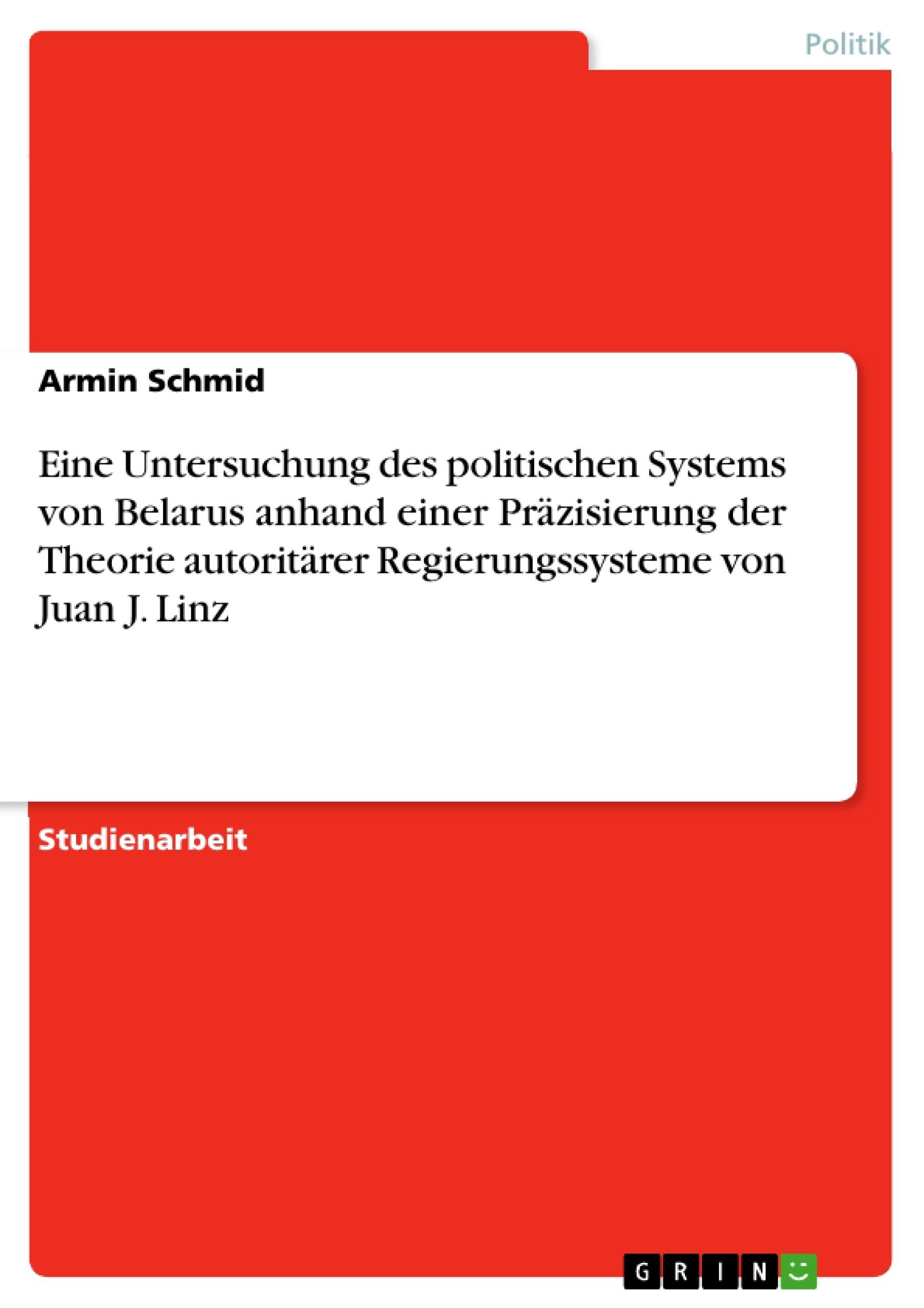 Titel: Eine Untersuchung des politischen Systems von Belarus anhand einer Präzisierung der Theorie autoritärer Regierungssysteme von Juan J. Linz