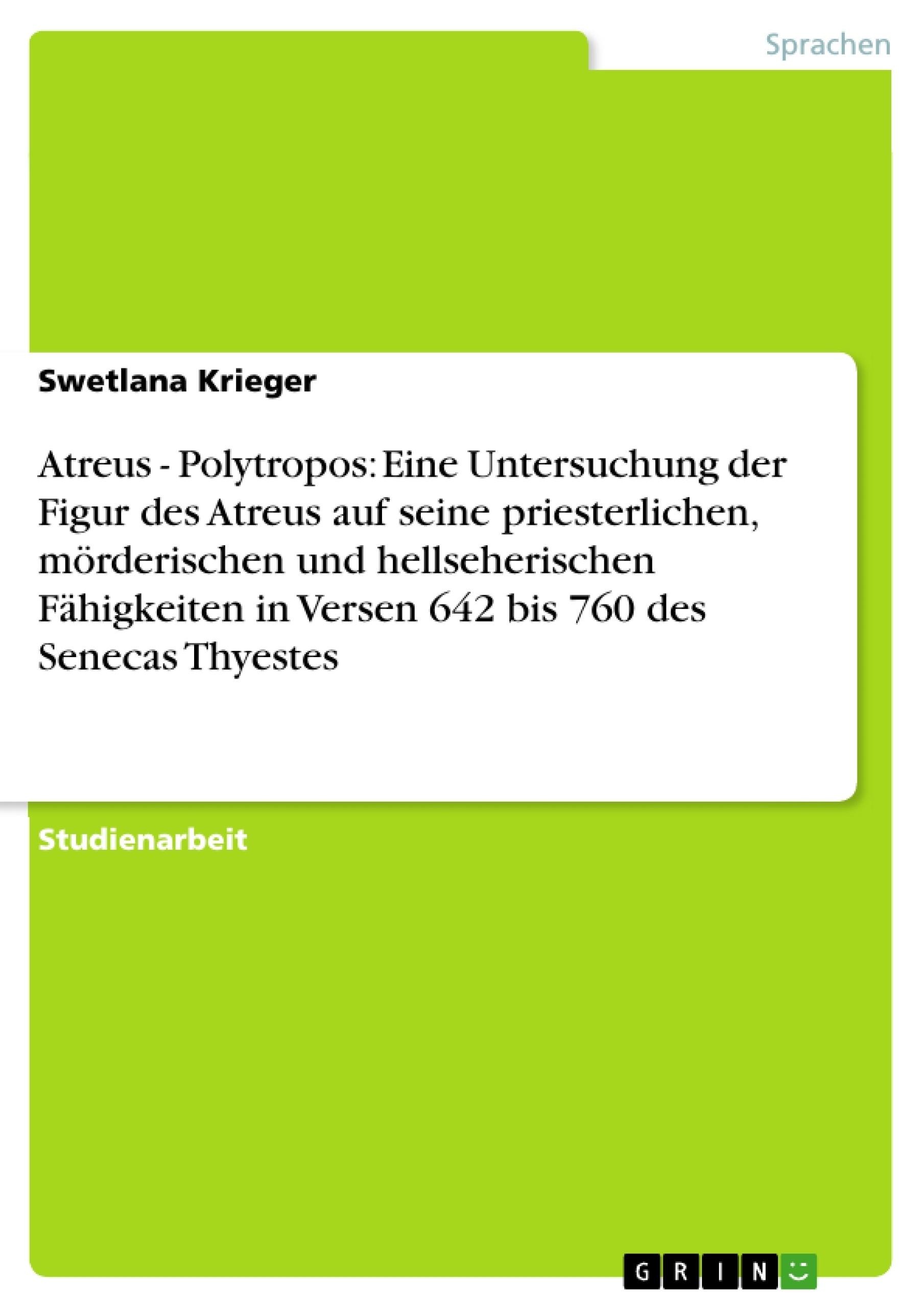 Titel: Atreus - Polytropos: Eine Untersuchung der Figur des Atreus auf seine priesterlichen, mörderischen und hellseherischen Fähigkeiten in Versen 642 bis 760 des Senecas Thyestes