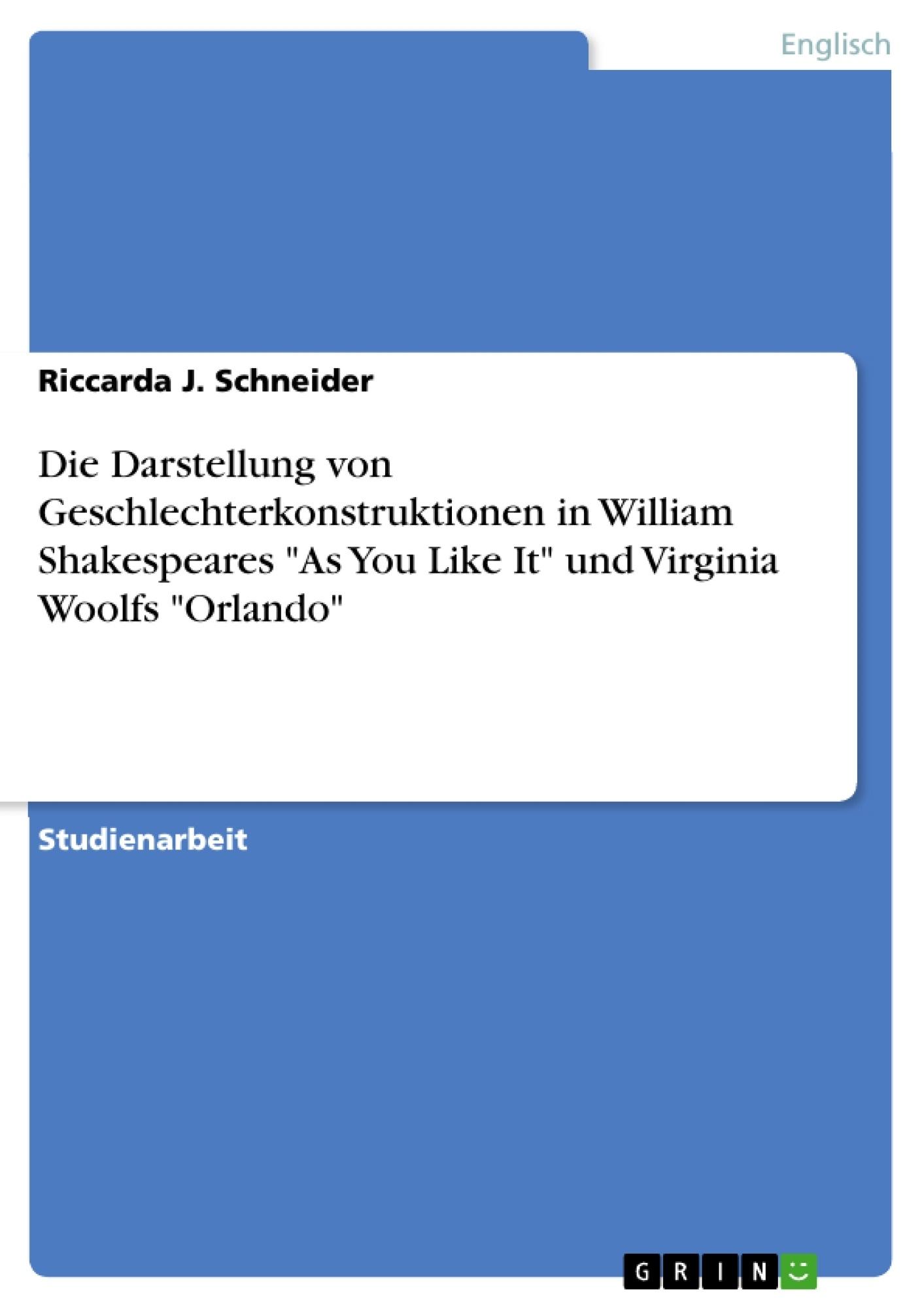 """Titel: Die Darstellung von Geschlechterkonstruktionen in William Shakespeares """"As You Like It"""" und Virginia Woolfs """"Orlando"""""""