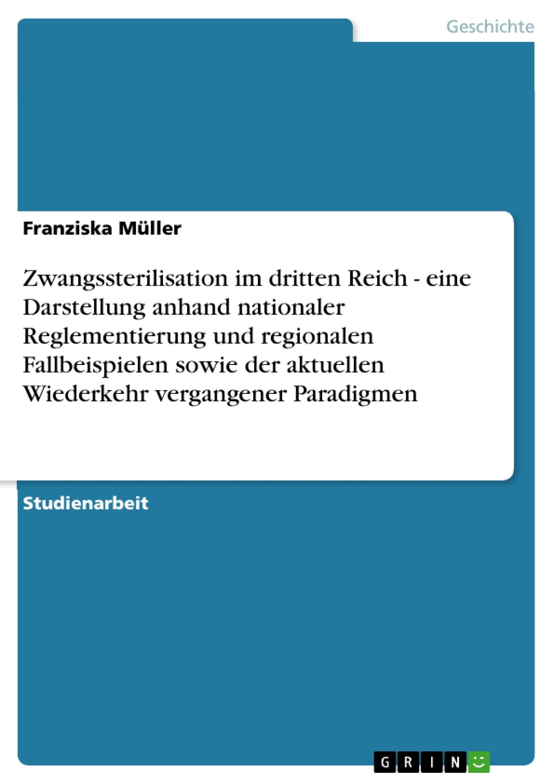 Titel: Zwangssterilisation im dritten Reich - eine Darstellung anhand nationaler Reglementierung und regionalen Fallbeispielen sowie der aktuellen Wiederkehr vergangener Paradigmen