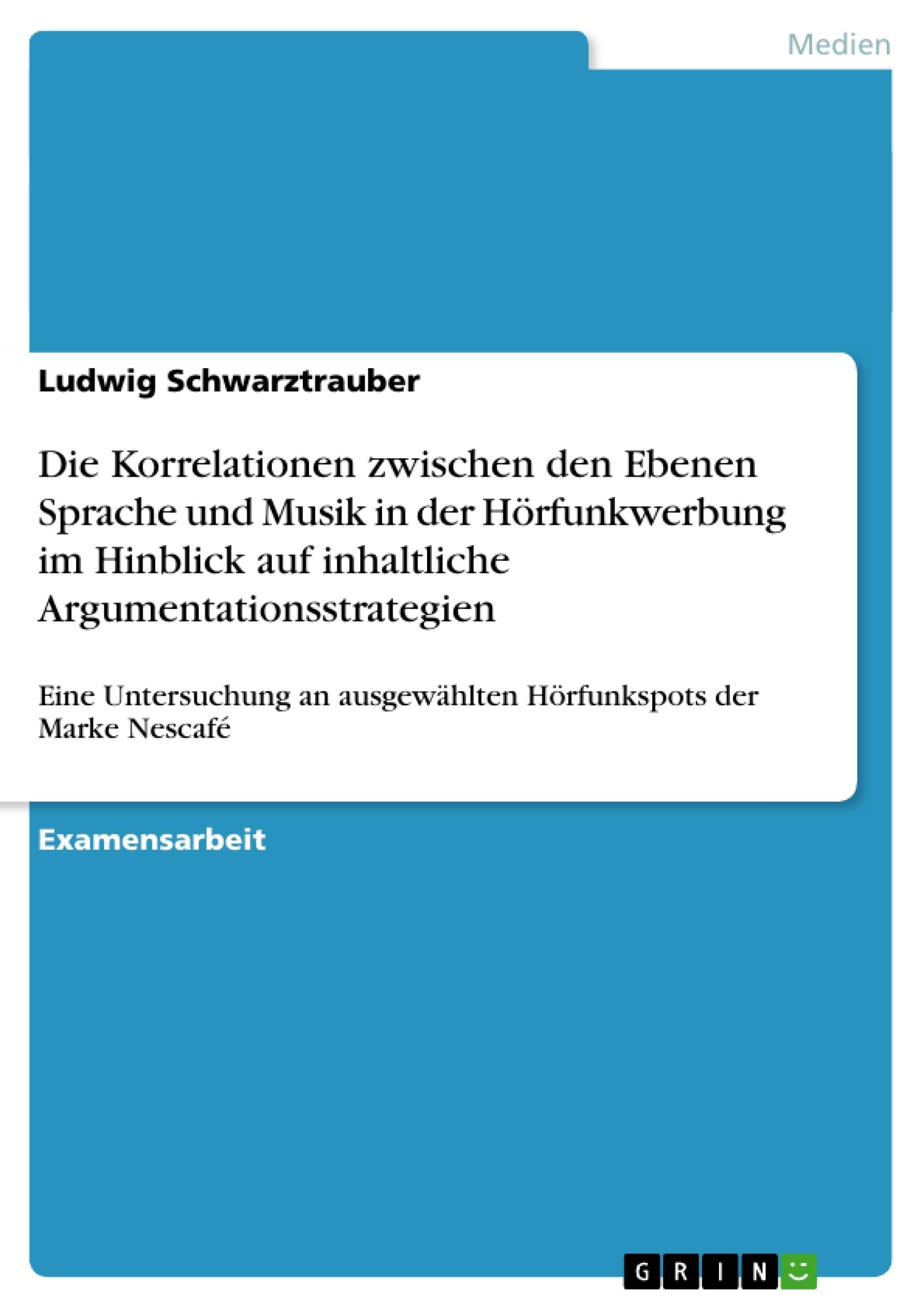 Titel: Die Korrelationen zwischen den Ebenen Sprache und Musik in der Hörfunkwerbung im Hinblick auf inhaltliche Argumentationsstrategien
