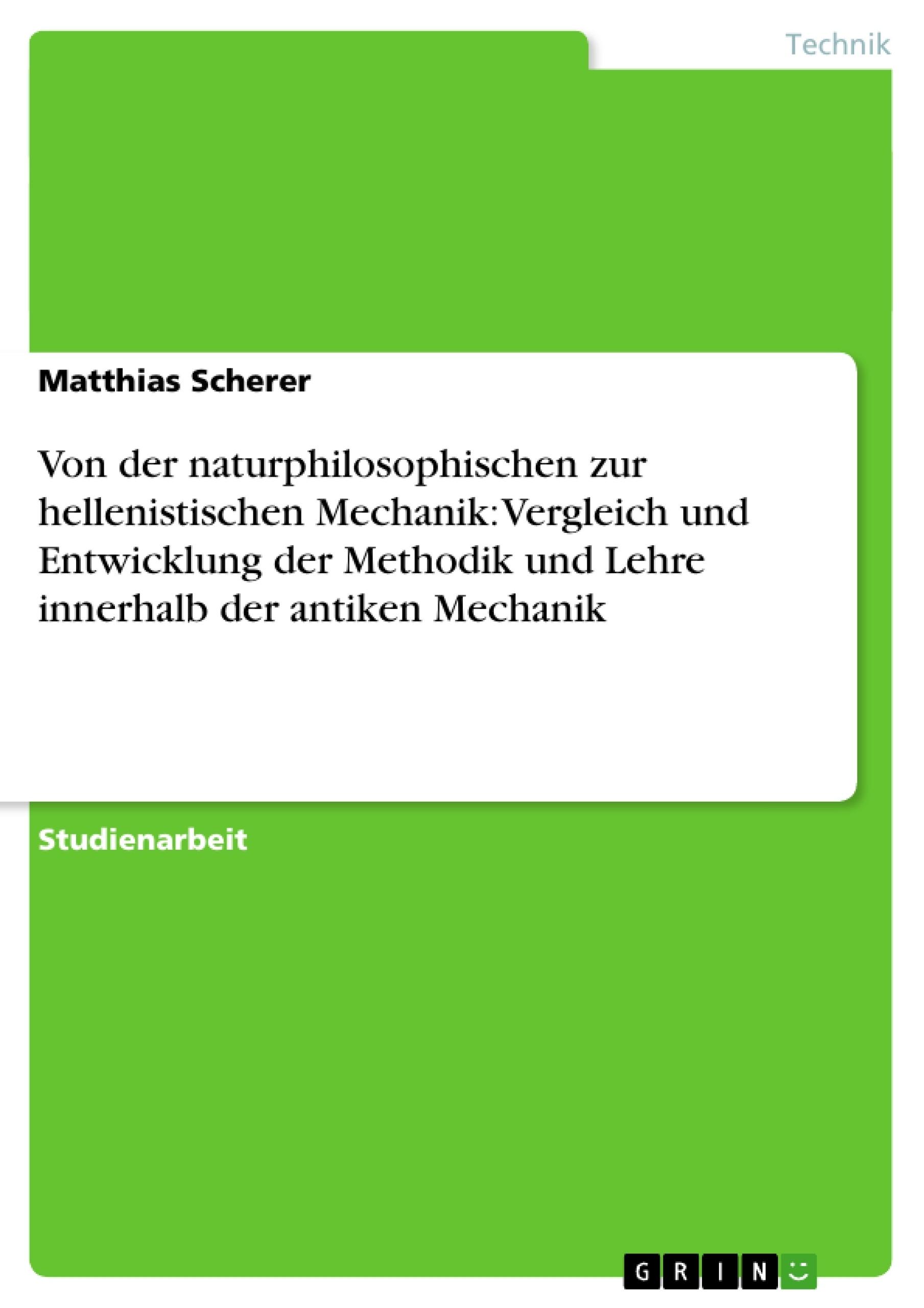Titel: Von der naturphilosophischen zur hellenistischen Mechanik: Vergleich und Entwicklung der Methodik und Lehre innerhalb der antiken Mechanik