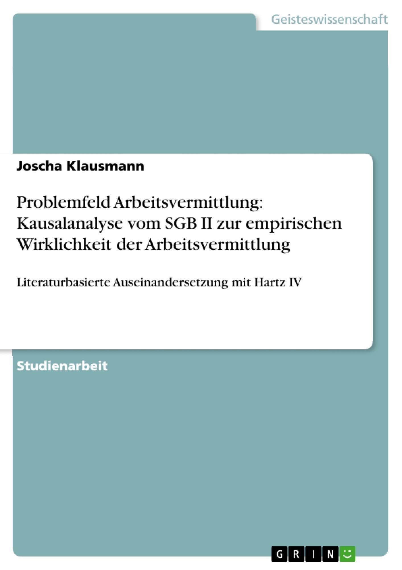 Titel: Problemfeld Arbeitsvermittlung: Kausalanalyse vom SGB II zur empirischen Wirklichkeit der Arbeitsvermittlung