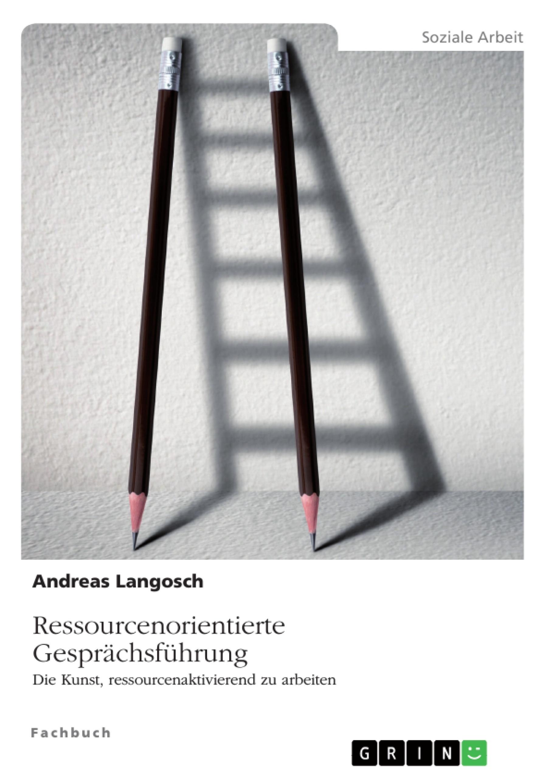 Titel: Ressourcenorientierte Gesprächsführung. Die Kunst, ressourcenaktivierend zu arbeiten