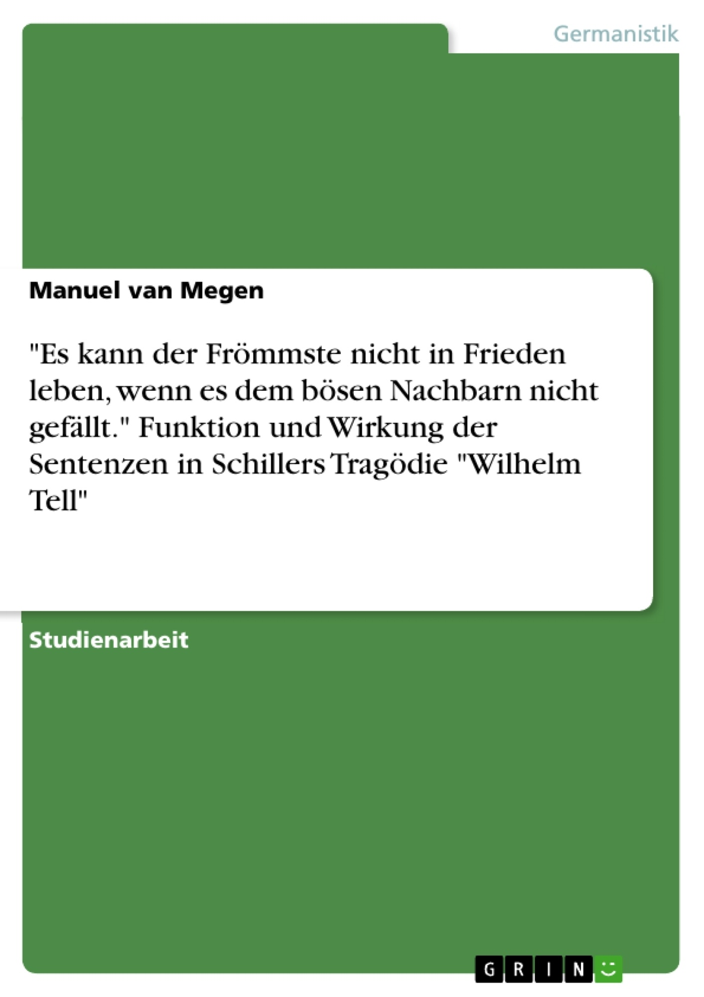 """Titel: """"Es kann der Frömmste nicht in Frieden leben, wenn es dem bösen Nachbarn nicht gefällt."""" Funktion und Wirkung der Sentenzen in Schillers Tragödie """"Wilhelm Tell"""""""