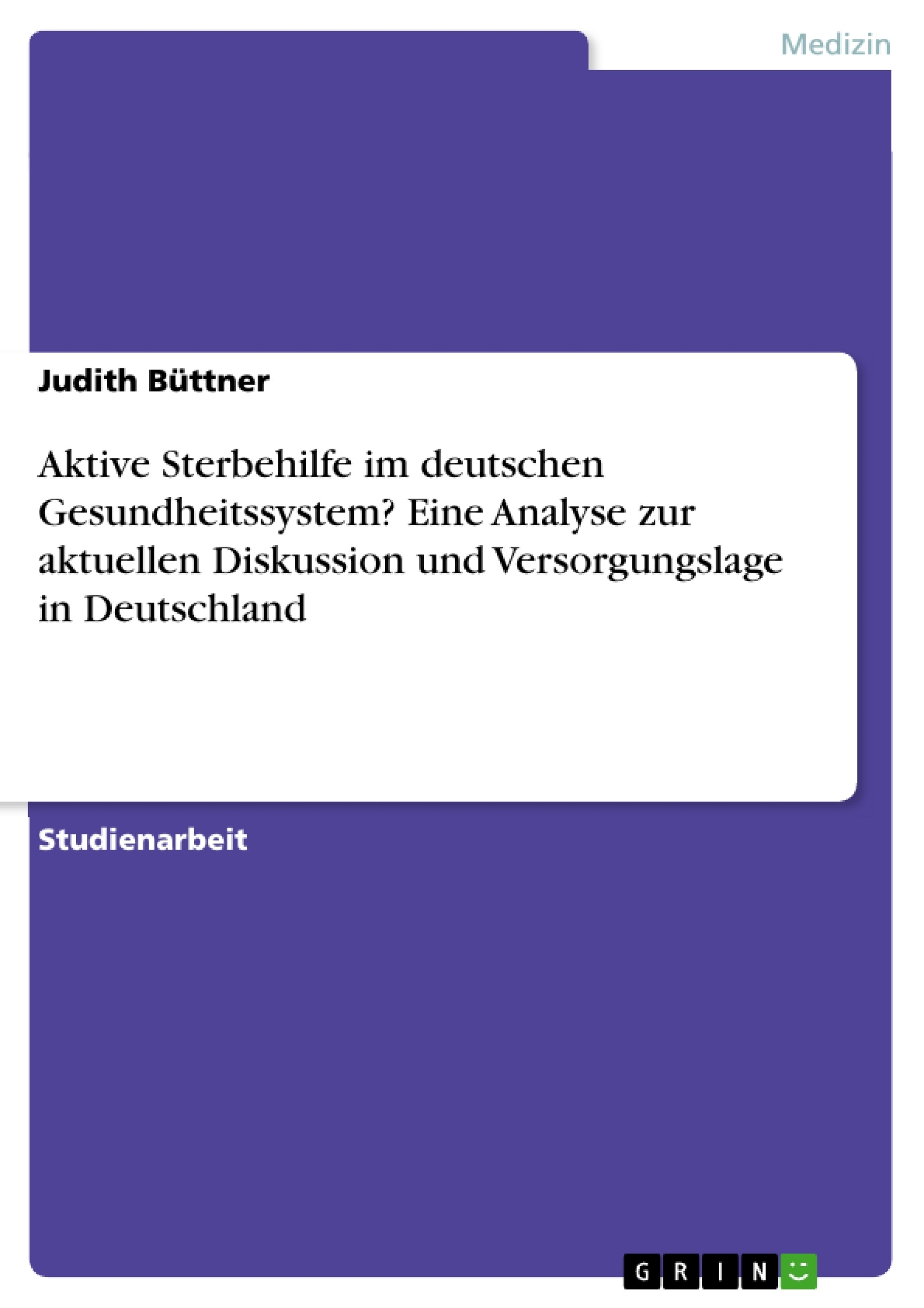Titel: Aktive Sterbehilfe im deutschen Gesundheitssystem? Eine Analyse zur aktuellen Diskussion und Versorgungslage in Deutschland