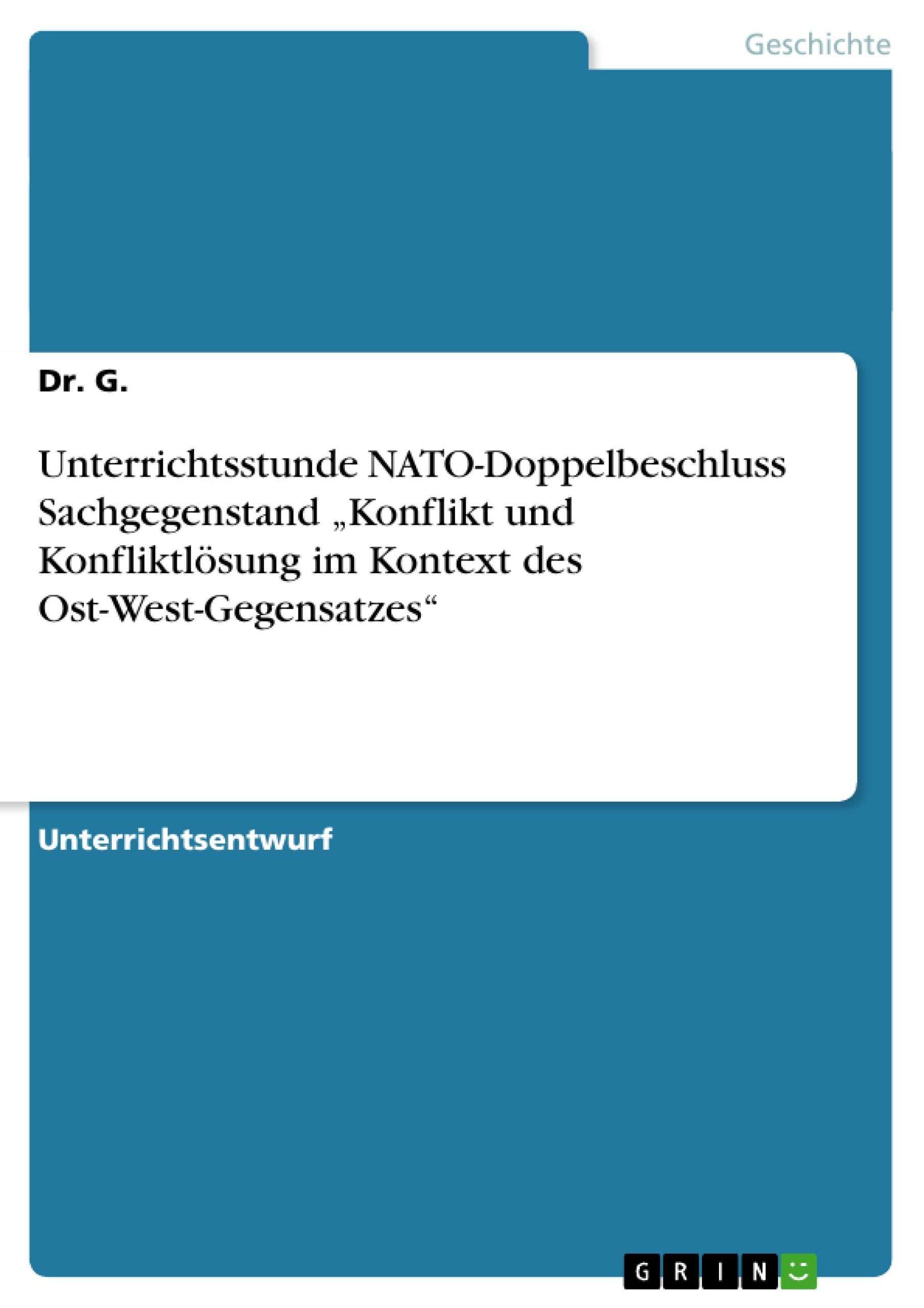 """Titel: Unterrichtsstunde NATO-Doppelbeschluss Sachgegenstand """"Konflikt und Konfliktlösung im Kontext des Ost-West-Gegensatzes"""""""