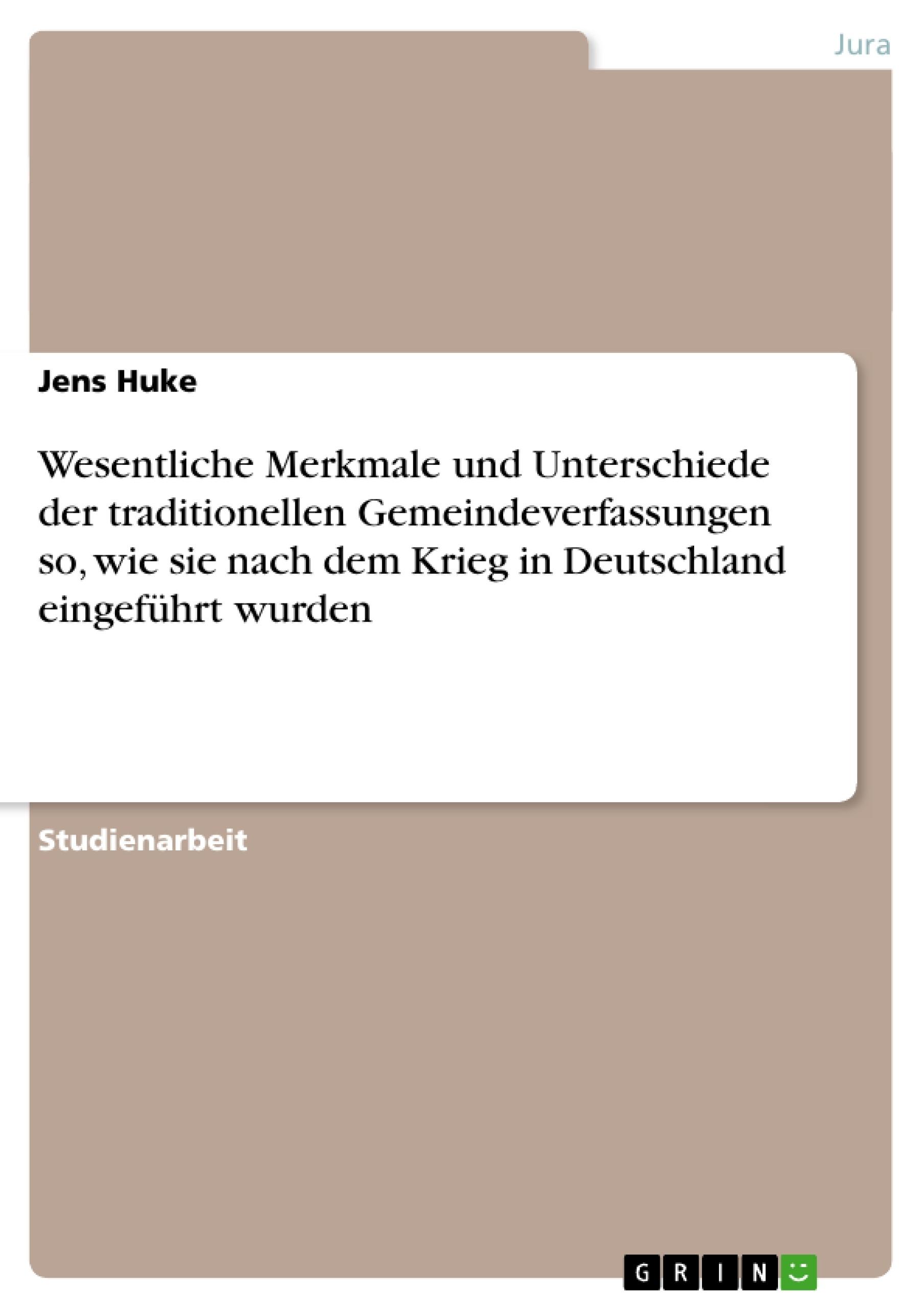 Titel: Wesentliche Merkmale und Unterschiede der traditionellen Gemeindeverfassungen so, wie sie nach dem Krieg in Deutschland eingeführt wurden