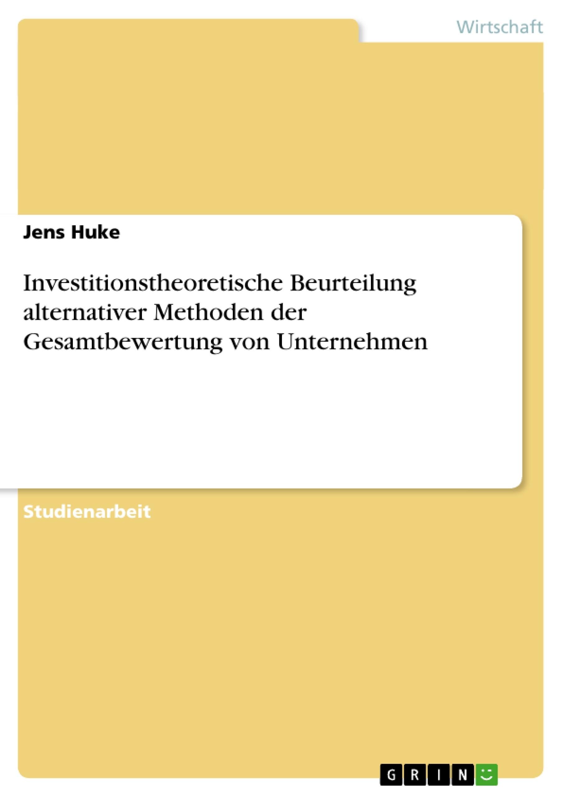 Titel: Investitionstheoretische Beurteilung alternativer Methoden der Gesamtbewertung von Unternehmen
