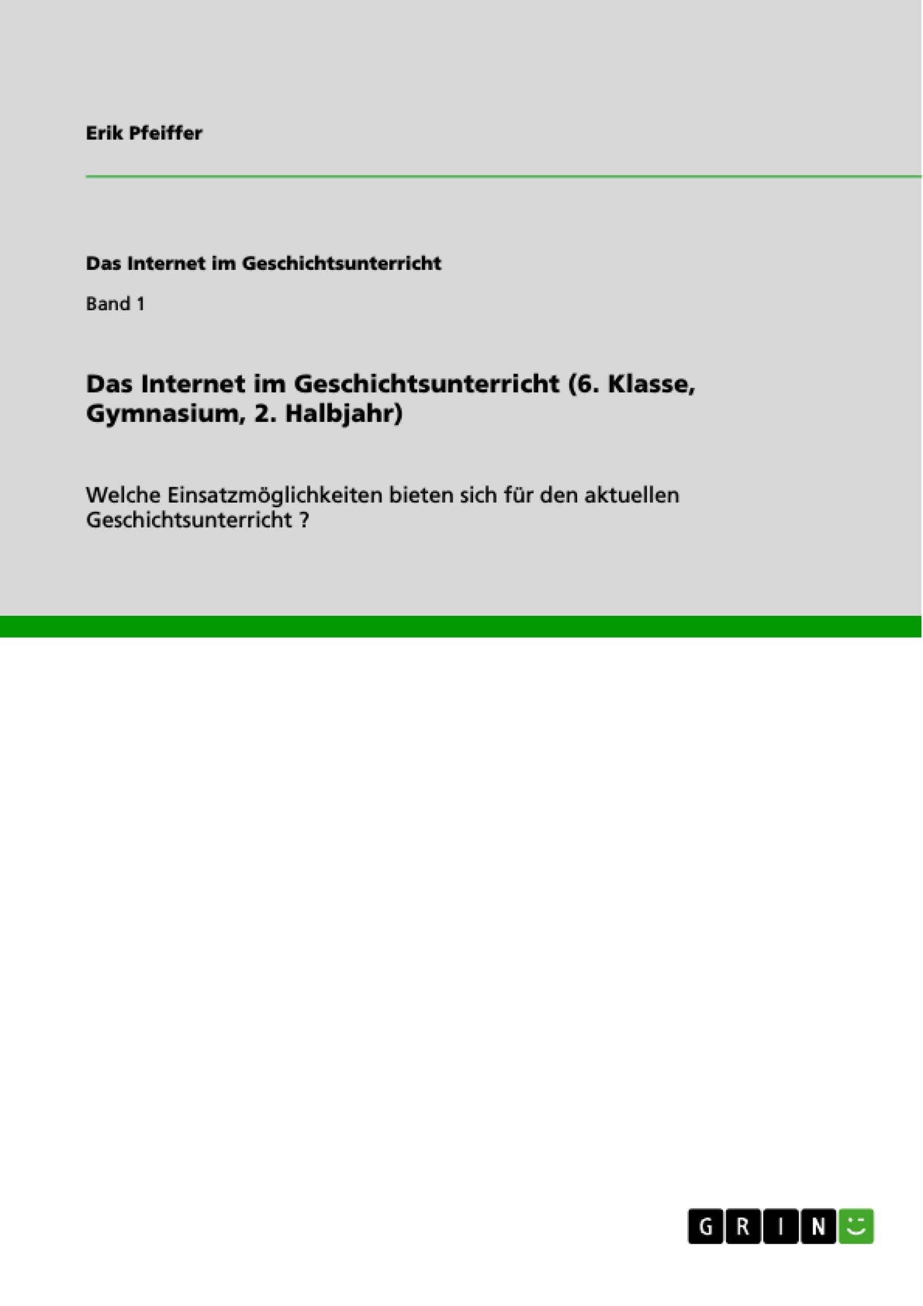 Titel: Das Internet im Geschichtsunterricht (6. Klasse, Gymnasium, 2. Halbjahr)