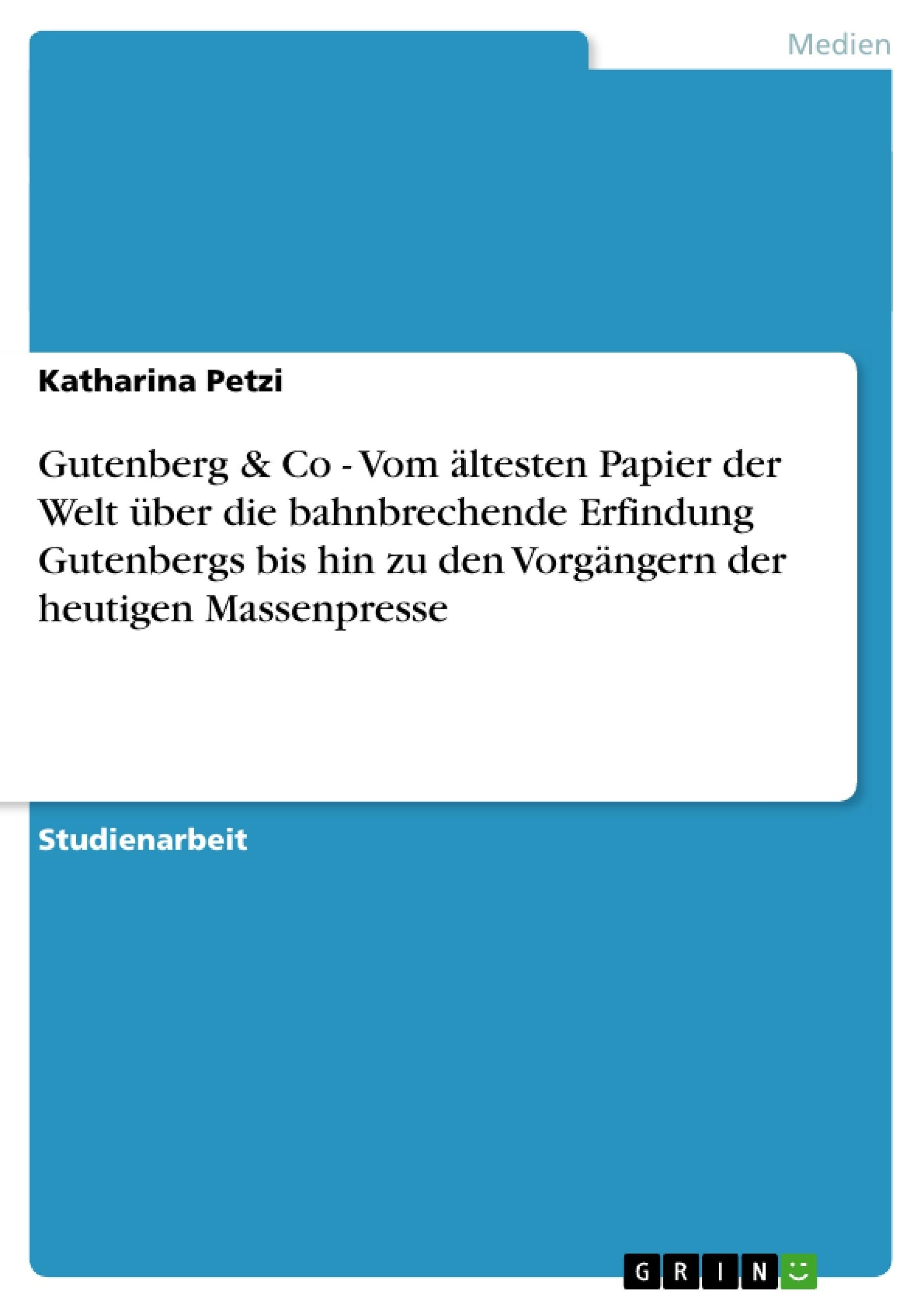 Titel: Gutenberg & Co - Vom ältesten Papier der Welt über die bahnbrechende Erfindung Gutenbergs bis hin zu den Vorgängern der heutigen Massenpresse