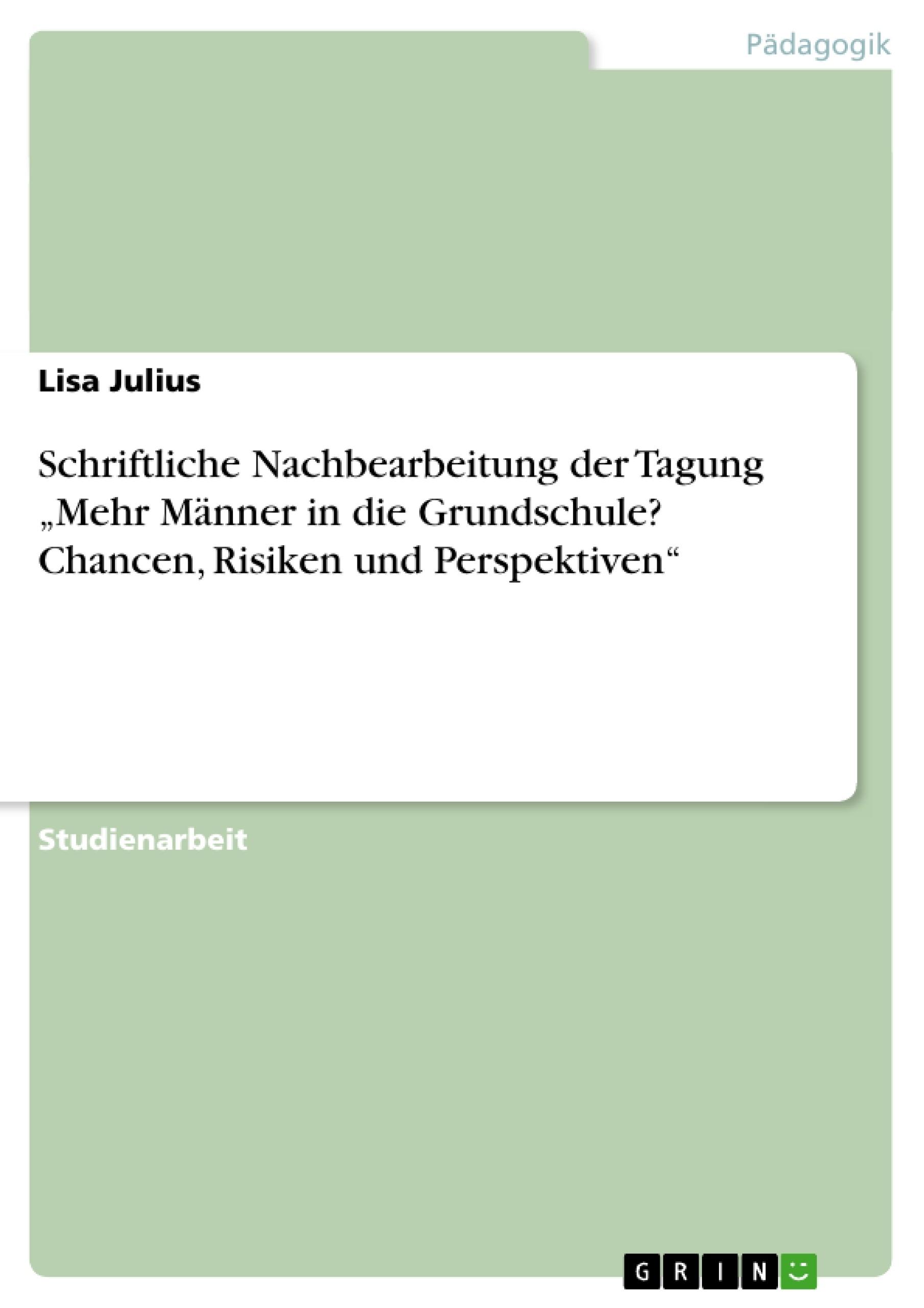 """Titel: Schriftliche Nachbearbeitung der Tagung """"Mehr Männer in die Grundschule? Chancen, Risiken und Perspektiven"""""""