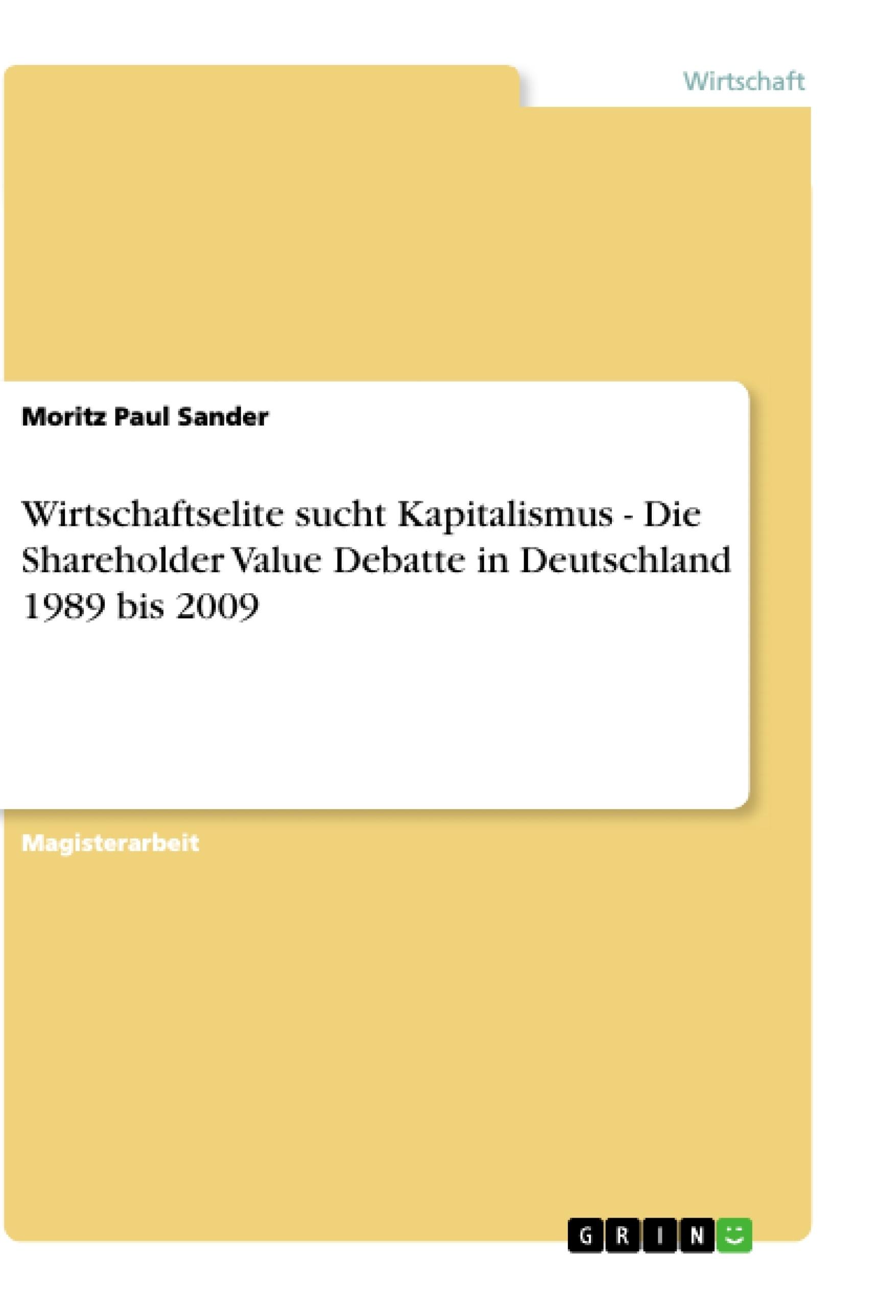 Titel: Wirtschaftselite sucht Kapitalismus - Die Shareholder Value Debatte in Deutschland 1989 bis 2009