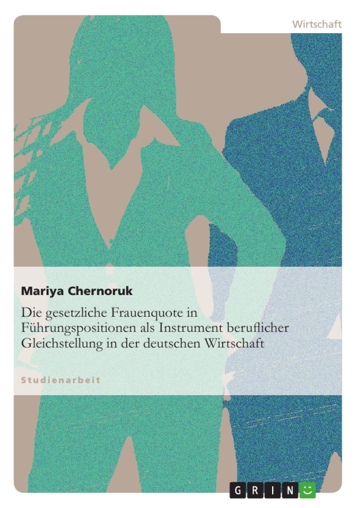 Titel: Die gesetzliche Frauenquote in Führungspositionen als Instrument beruflicher Gleichstellung in der deutschen Wirtschaft