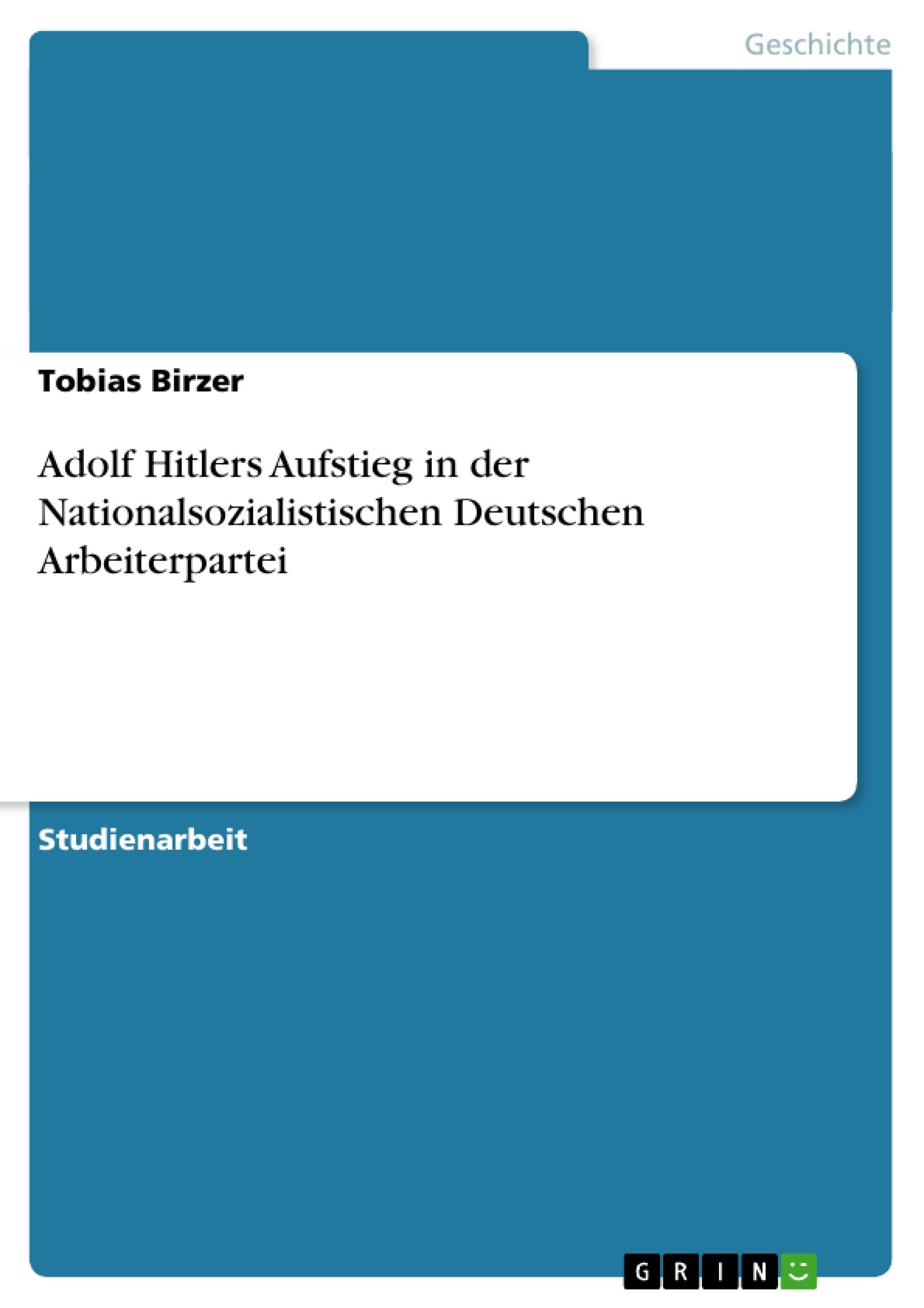 Titel: Adolf Hitlers Aufstieg in der Nationalsozialistischen Deutschen Arbeiterpartei